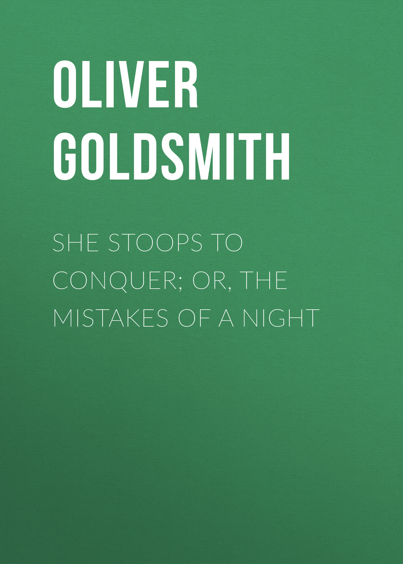 Oliver Goldsmith She Stoops to Conquer; Or, The Mistakes of a Night oliver goldsmith 924049
