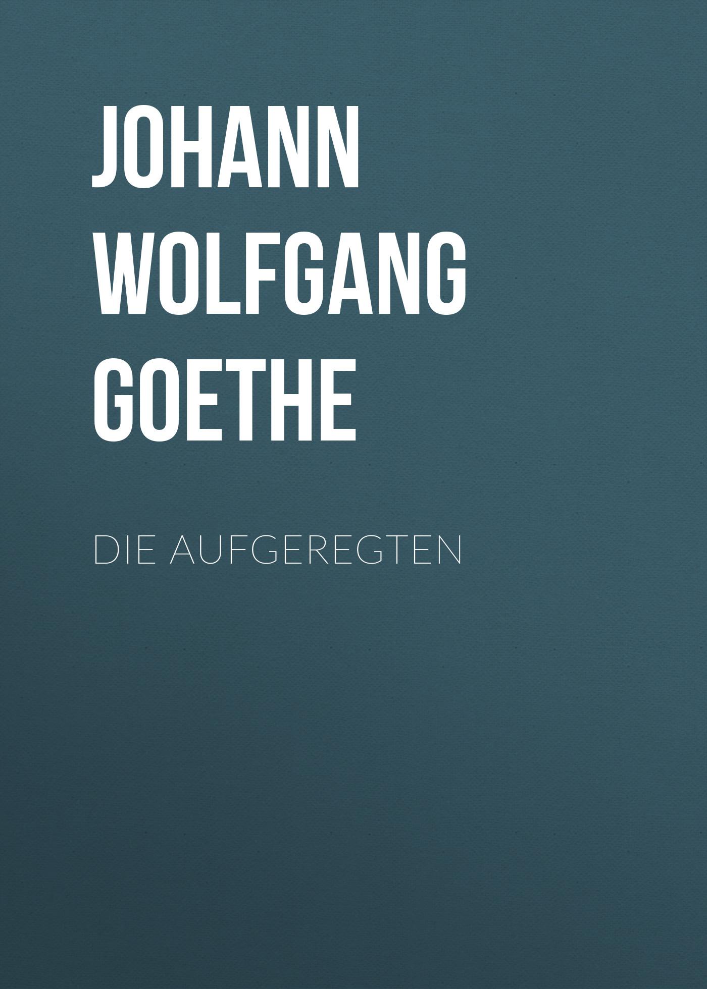 Иоганн Вольфганг фон Гёте Die Aufgeregten иоганн вольфганг фон гёте die aufgeregten