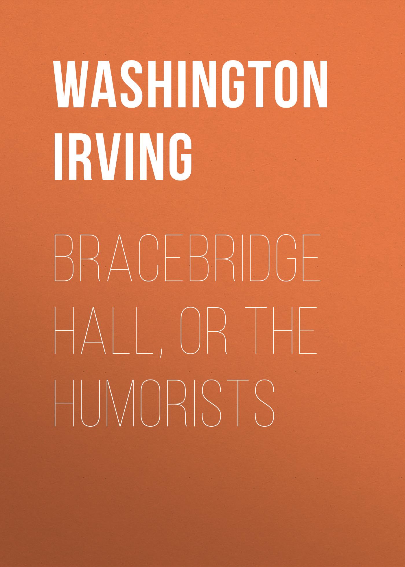 Вашингтон Ирвинг Bracebridge Hall, or The Humorists вашингтон ирвинг the crayon papers