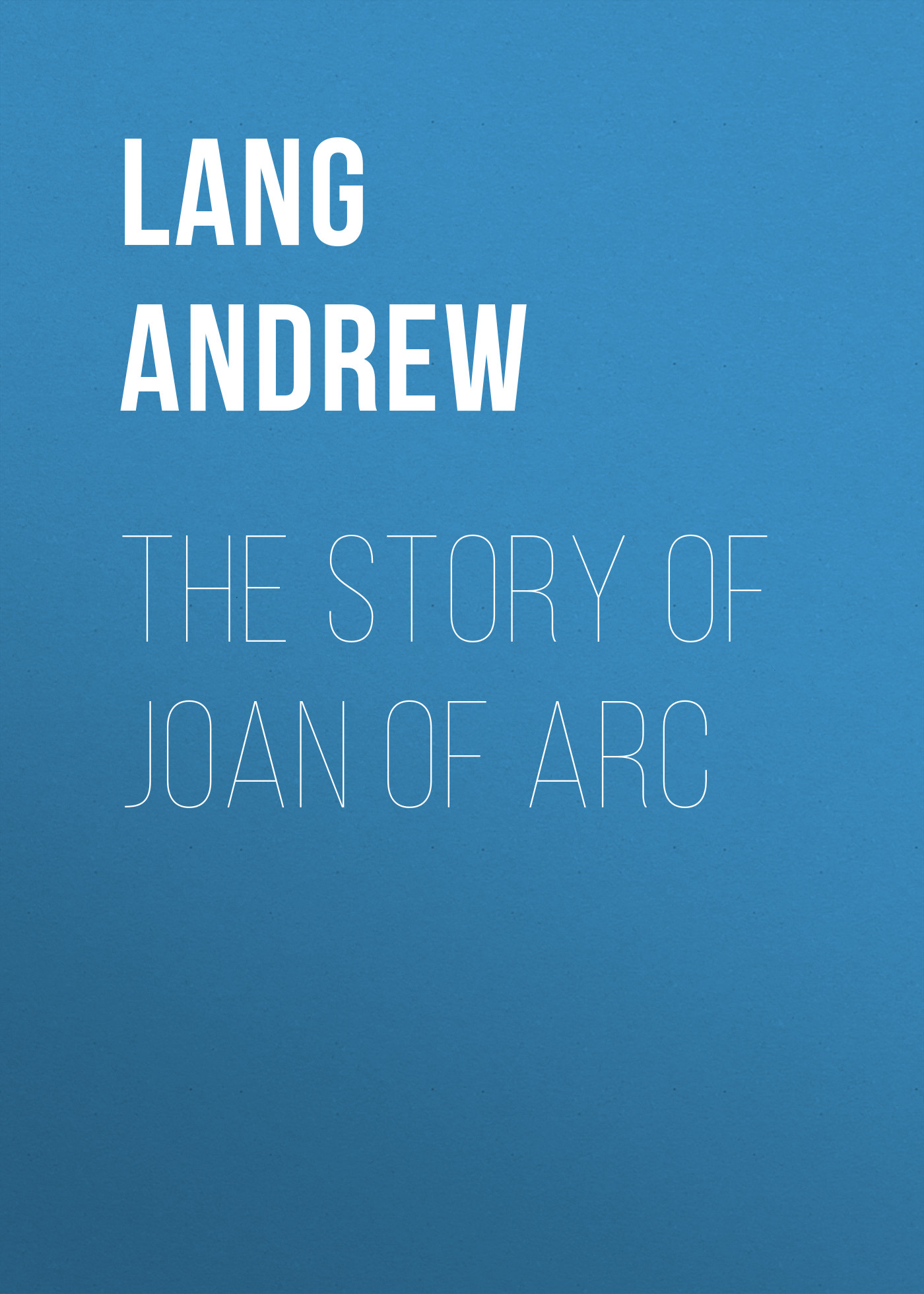 Lang Andrew The Story of Joan of Arc andrew lang tales of troy and greece