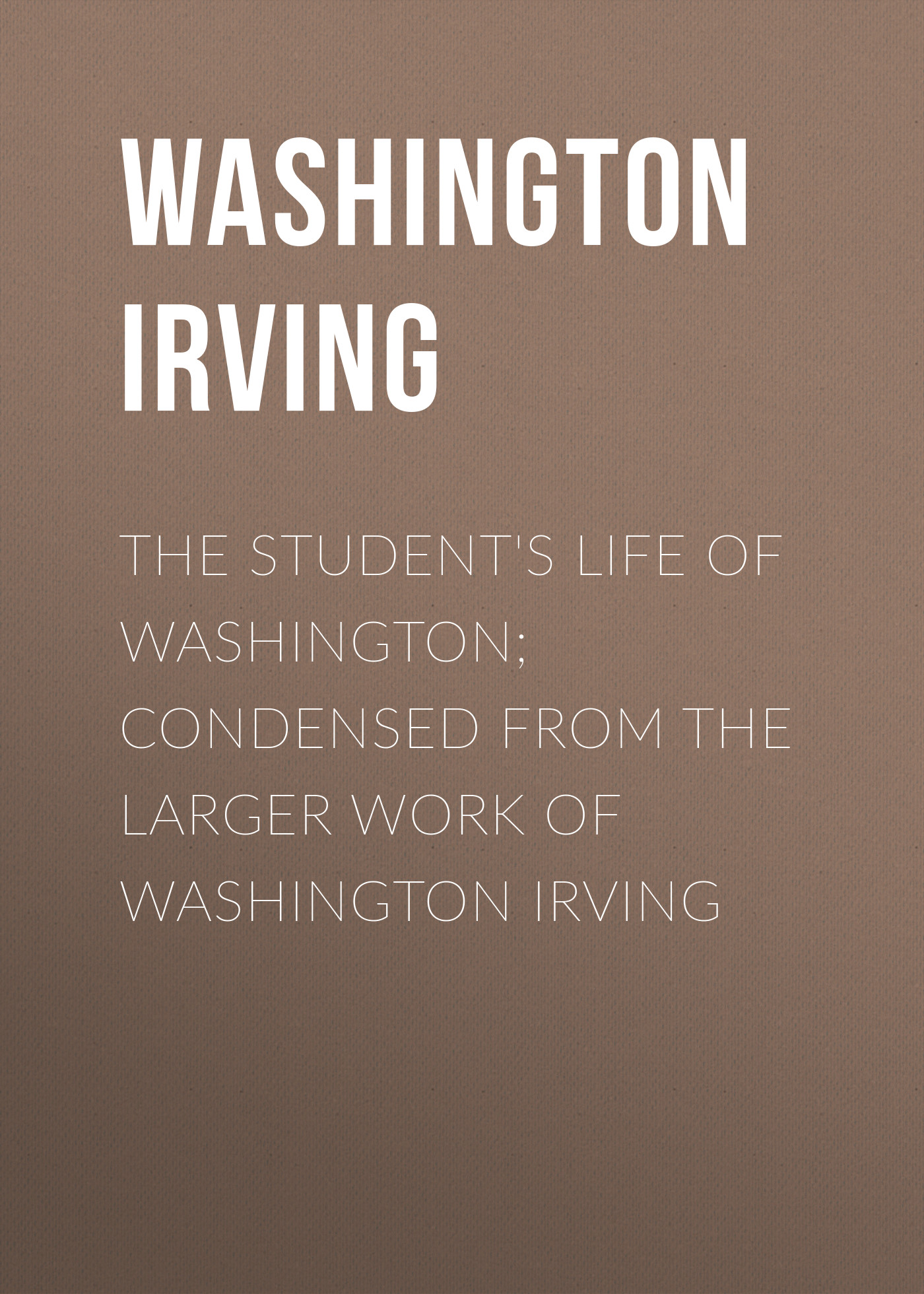 Вашингтон Ирвинг The Student's Life of Washington; Condensed from the Larger Work of Washington Irving washington irving wolfert s roost and miscellanies