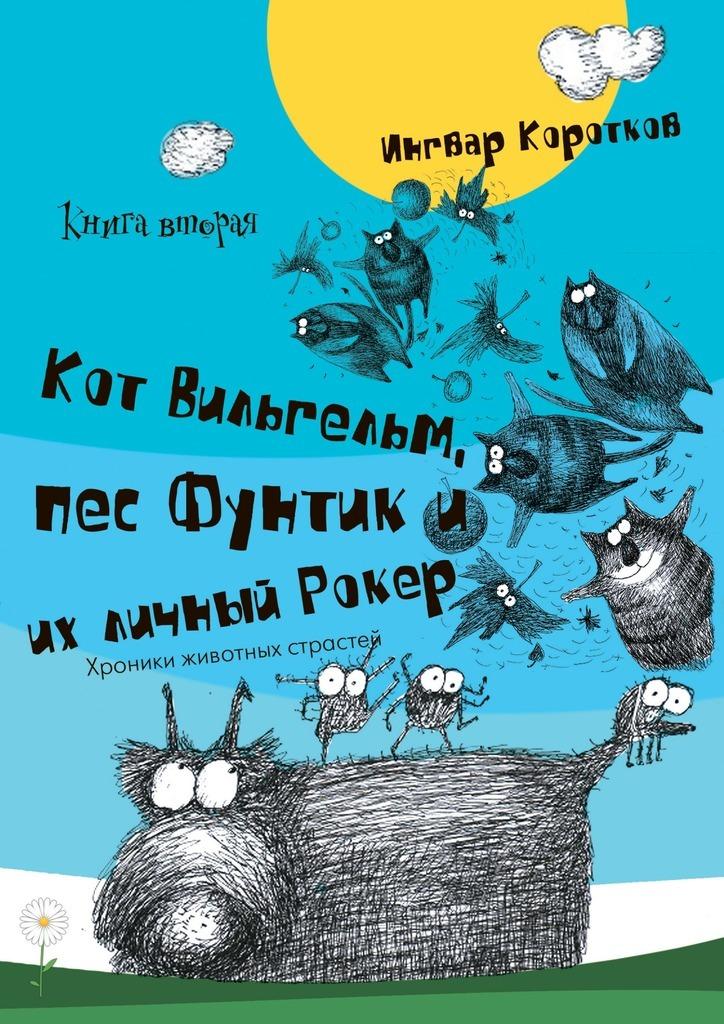 Ингвар Коротков Кот Вильгельм, пес Фунтик иих личный Рокер. Книга вторая
