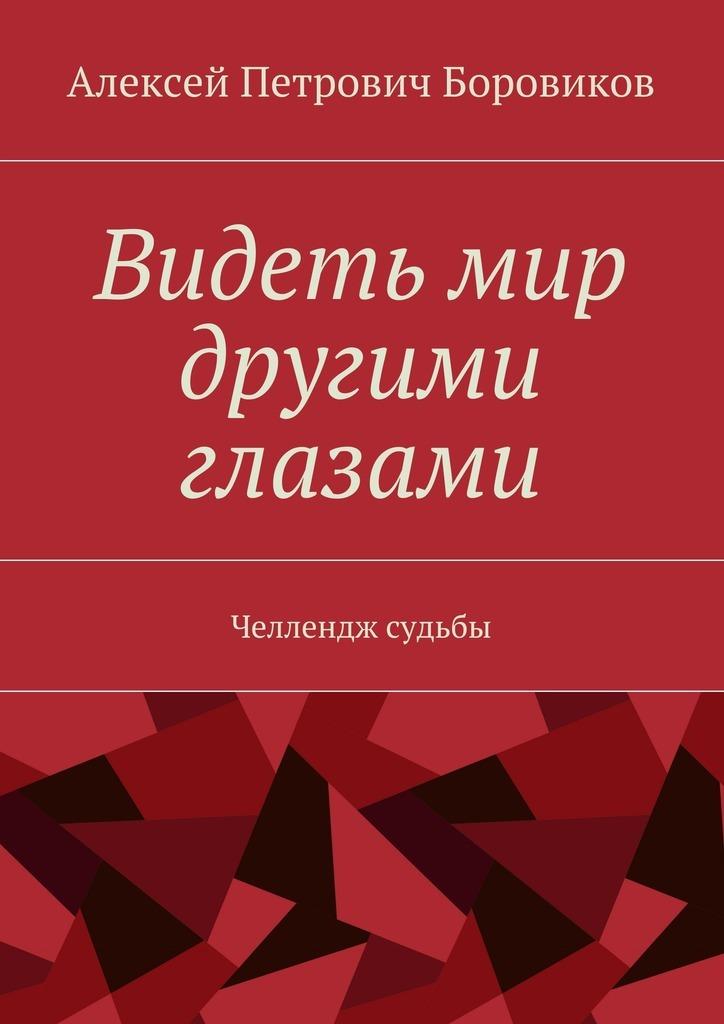 Алексей Петрович Боровиков / Видеть мир другими глазами. Челлендж судьбы