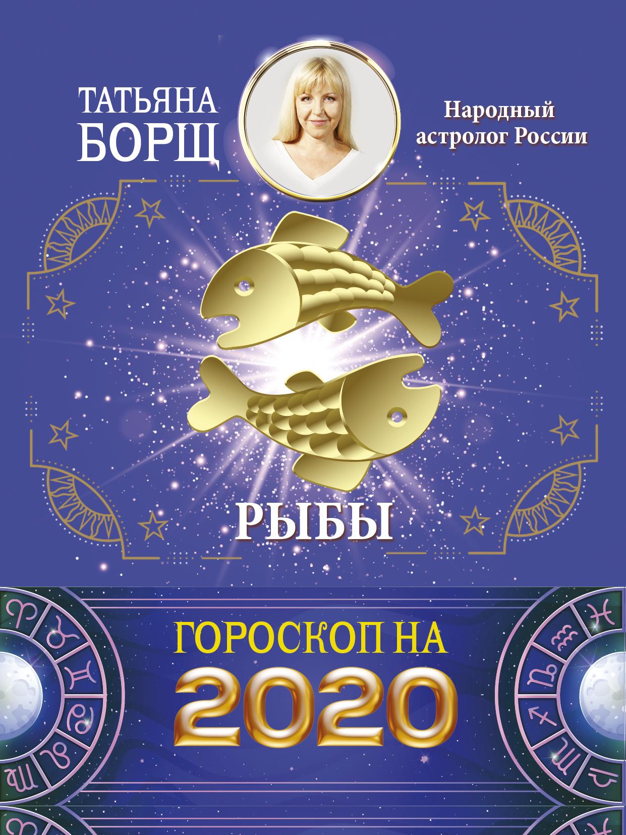 Татьяна Борщ Рыбы. Гороскоп на 2020 год