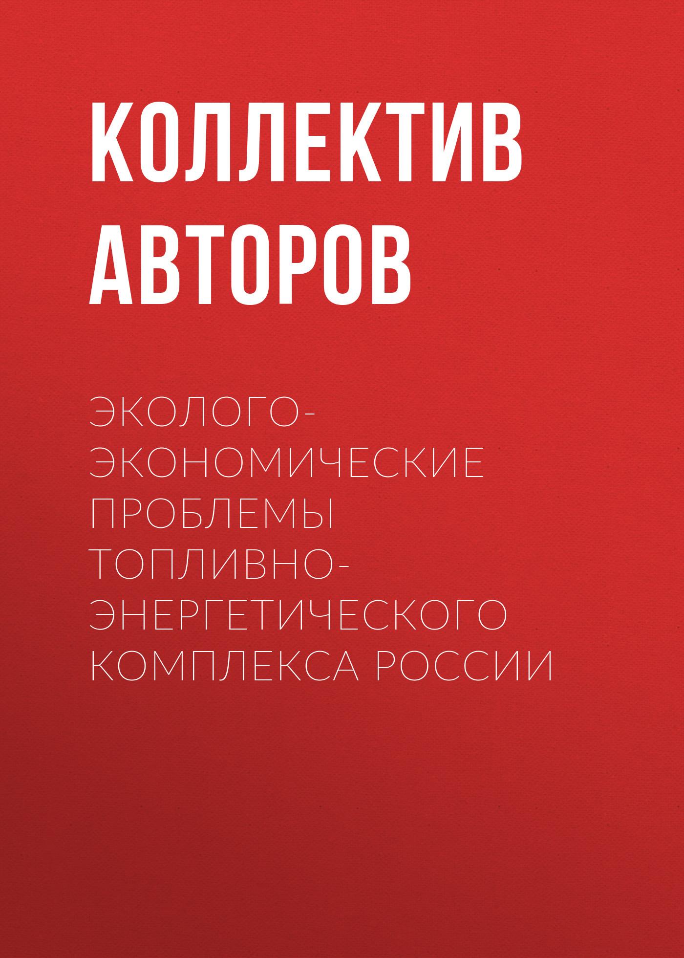 Коллектив авторов Эколого-экономические проблемы топливно-энергетического комплекса России коллектив авторов экологические проблемы горнопромышленных регионов