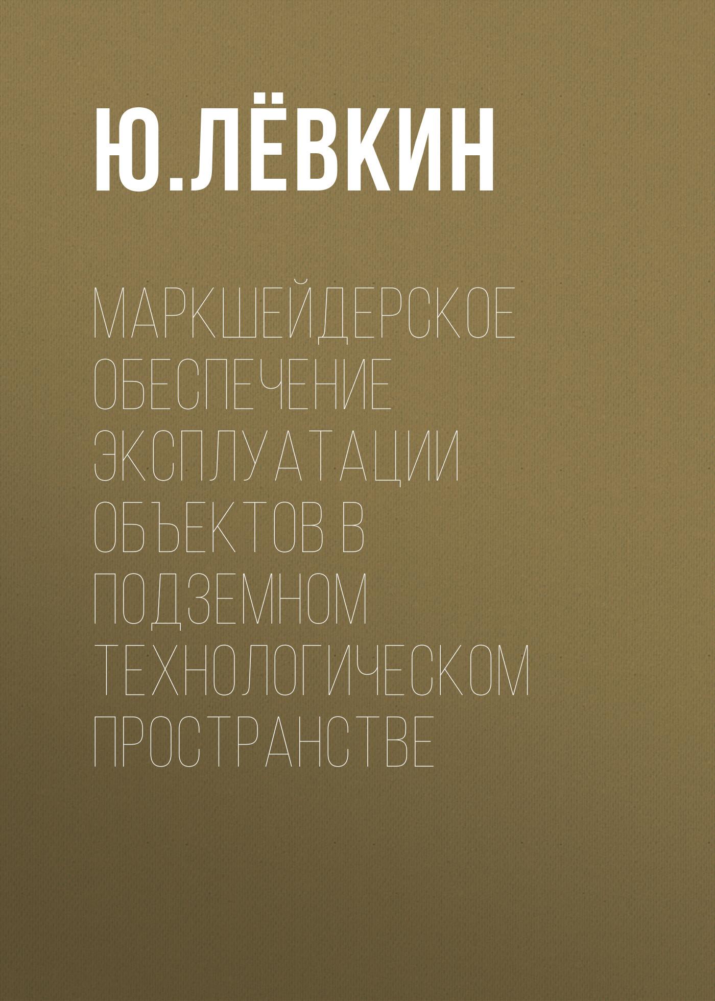 Ю. Лёвкин Маркшейдерское обеспечение эксплуатации объектов в подземном технологическом пространстве