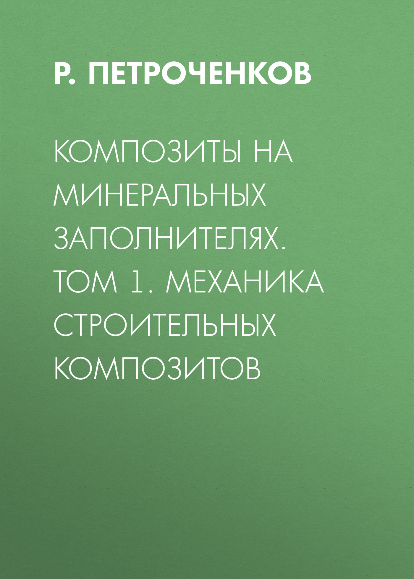 Р. Петроченков Композиты на минеральных заполнителях. Том 1. Механика строительных композитов