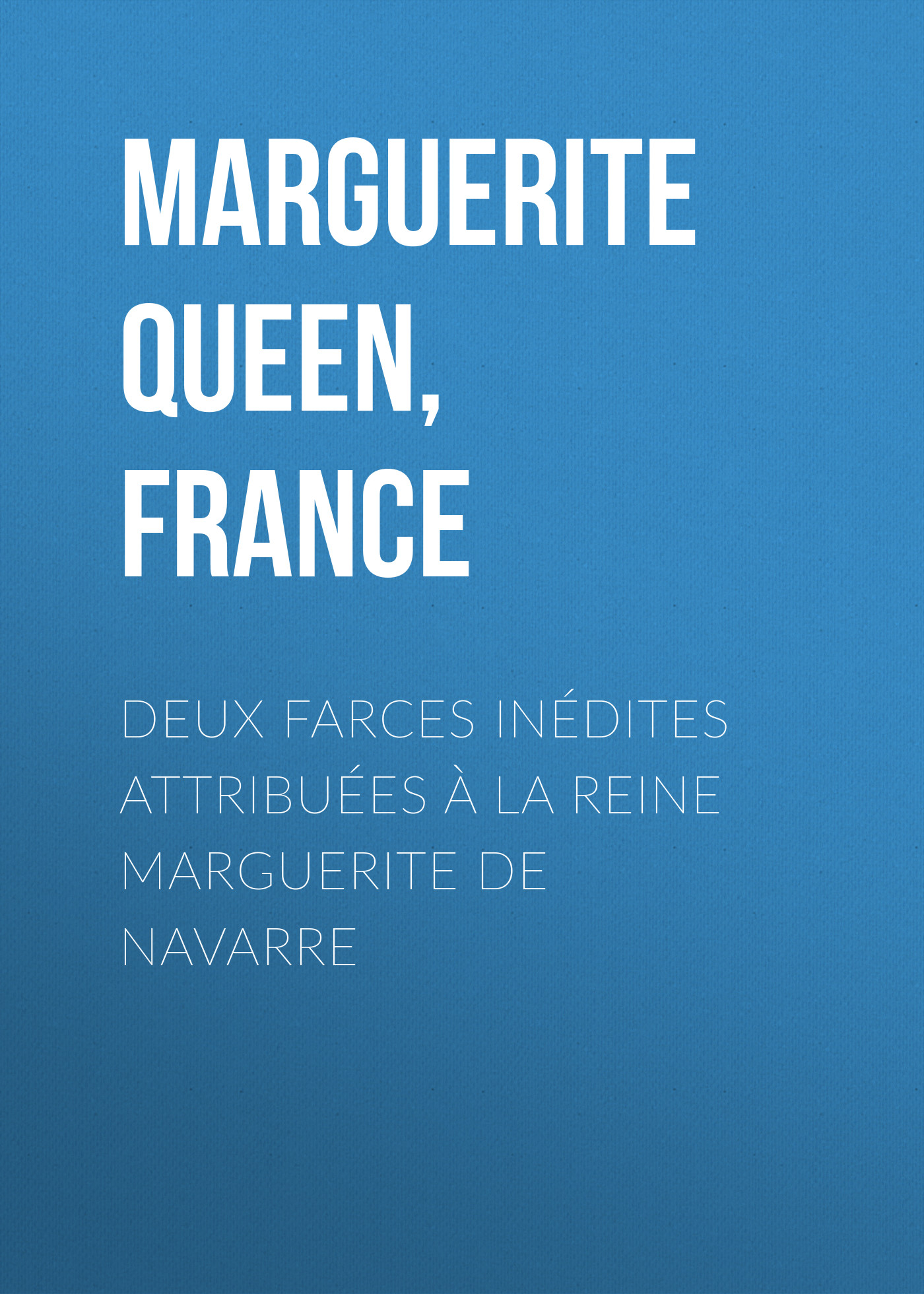 Marguerite Queen, consort of Henry IV, King of France Deux farces inédites attribuées à la reine Marguerite de Navarre the history of henry iv surnamed the great king of france and navarre