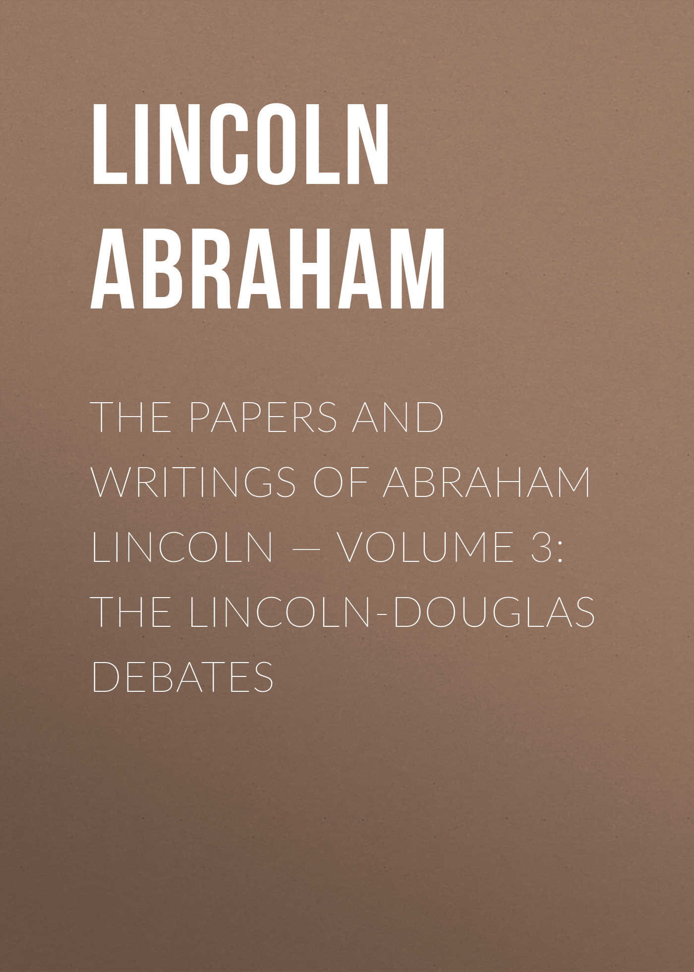Lincoln Abraham The Papers And Writings Of Abraham Lincoln — Volume 3: The Lincoln-Douglas Debates
