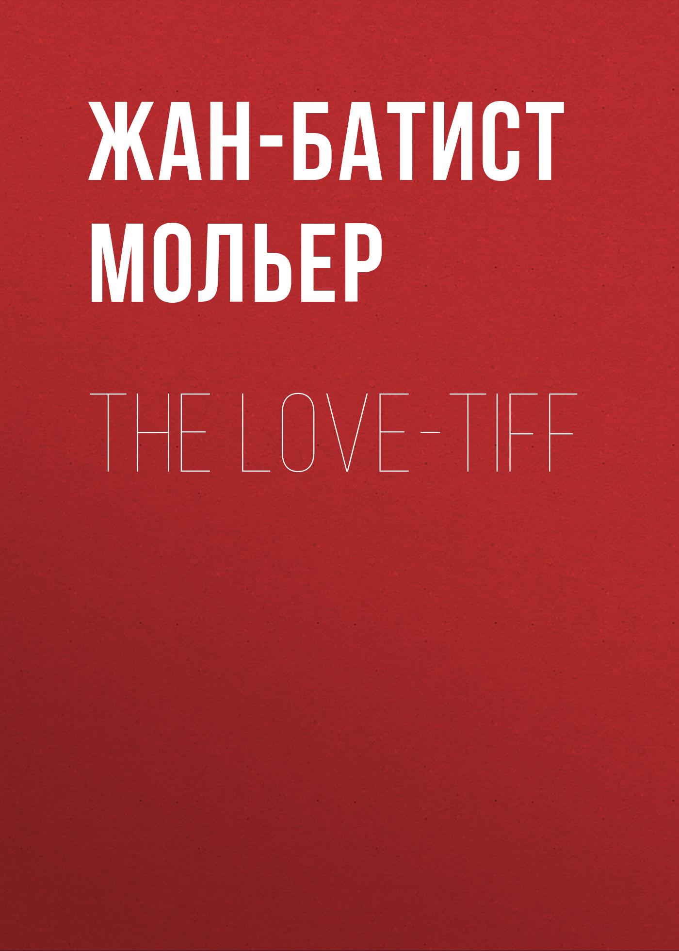 Мольер (Жан-Батист Поклен) The Love-Tiff жан батист мольер lääkäri vastoin tahtoansa