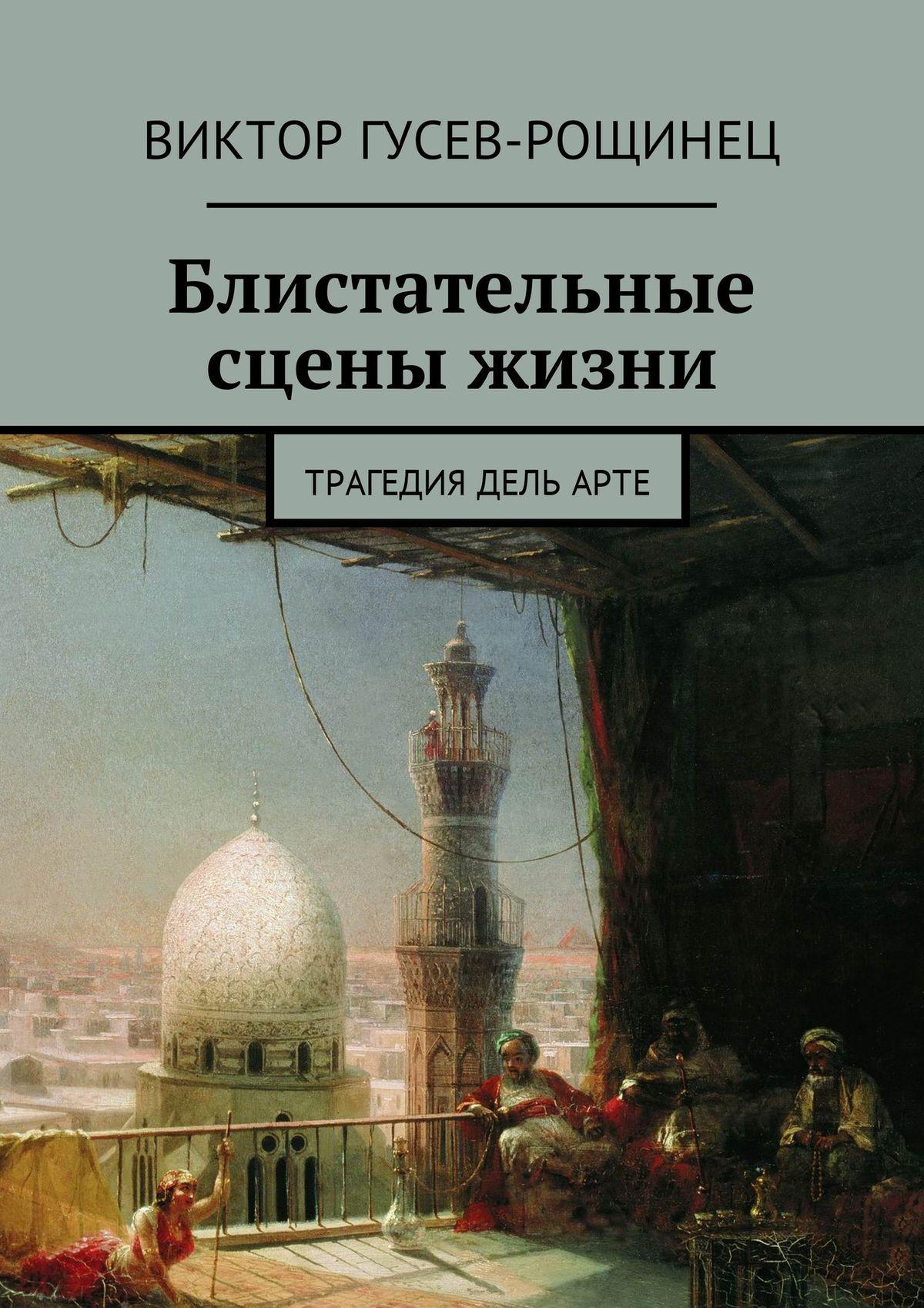 Виктор Гусев-Рощинец Блистательные сцены жизни. Трагедия дельарте цены онлайн