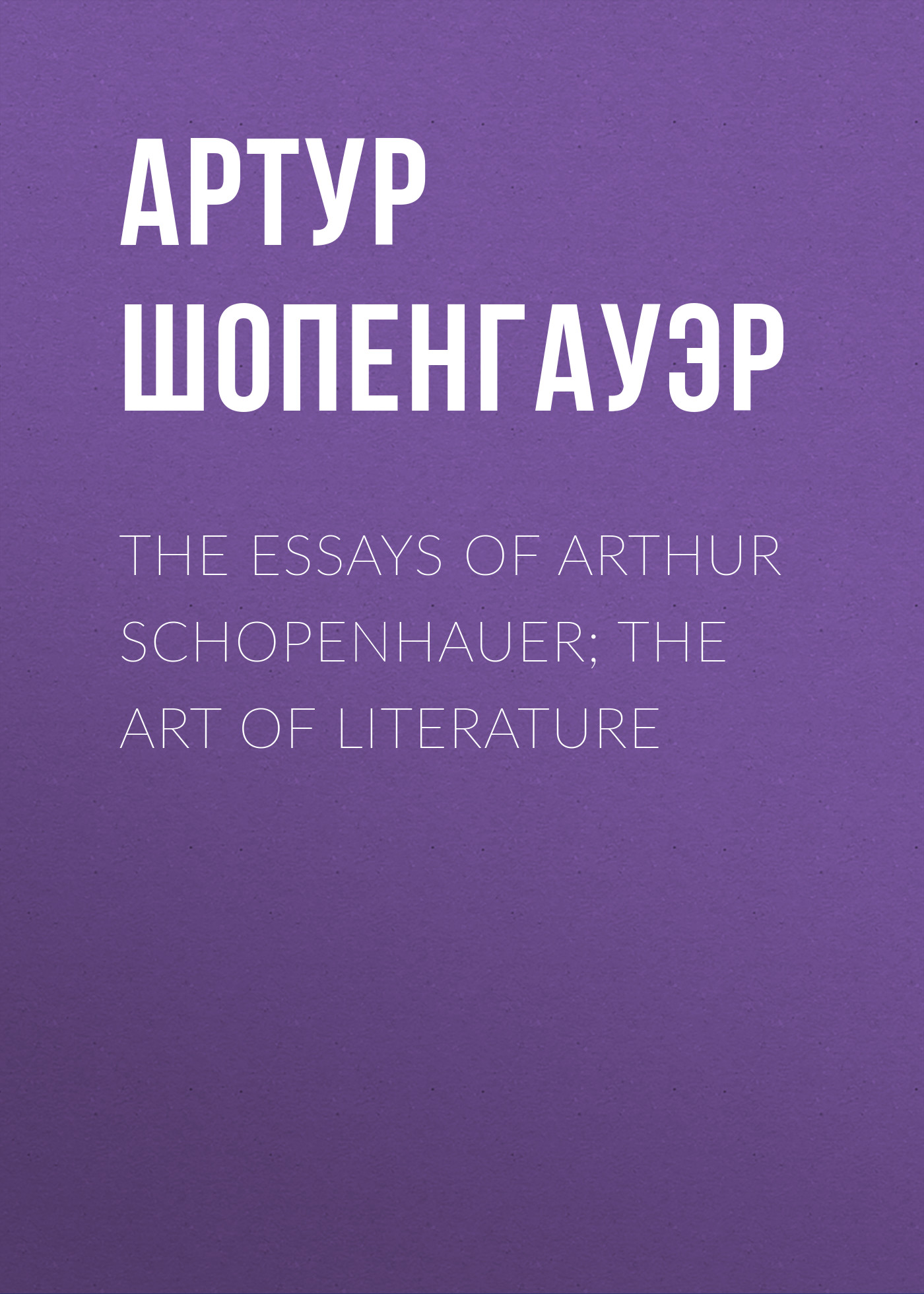 Артур Шопенгауэр The Essays of Arthur Schopenhauer; The Art of Literature thomas whittaker schopenhauer