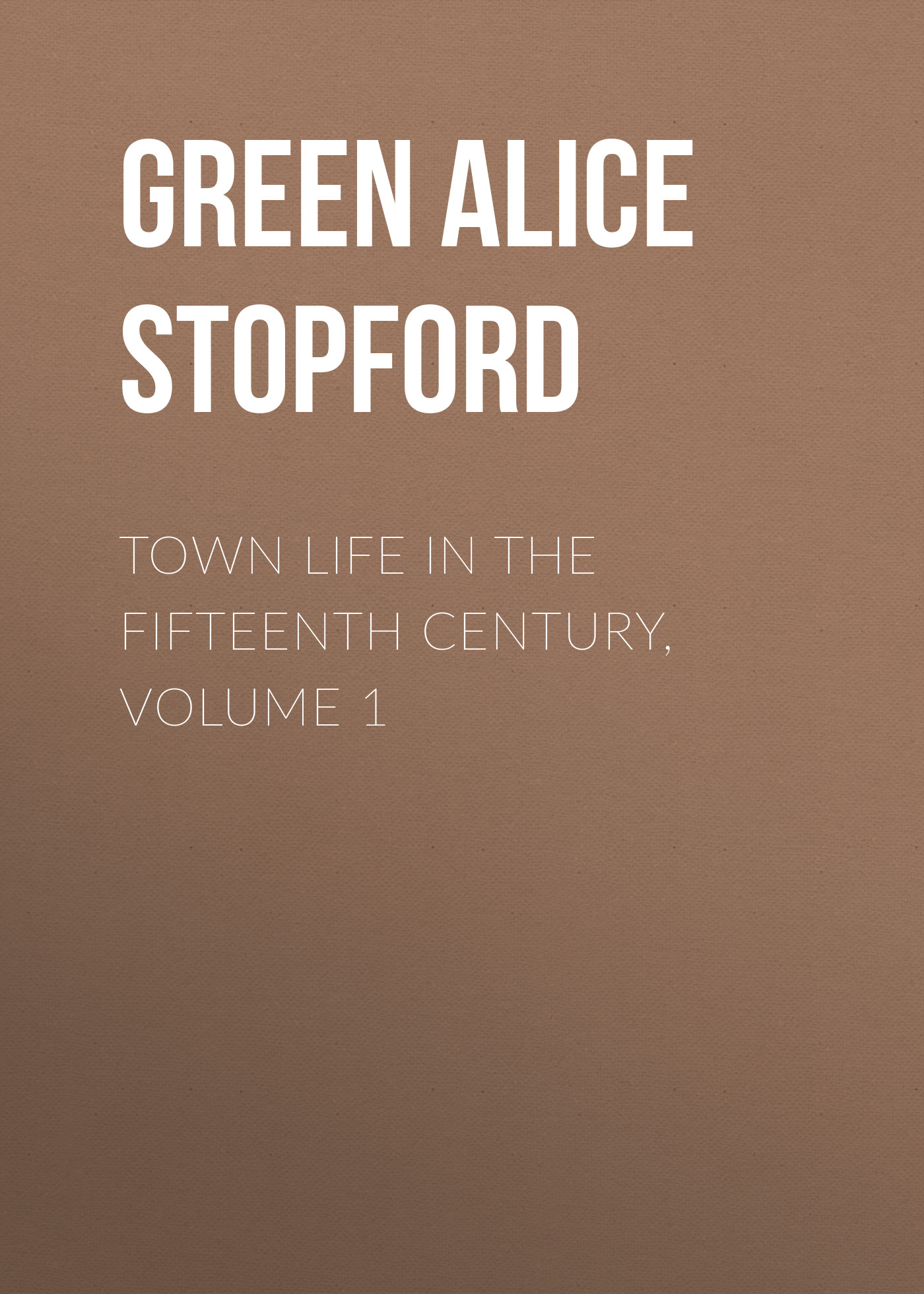 Green Alice Stopford Town Life in the Fifteenth Century, Volume 1