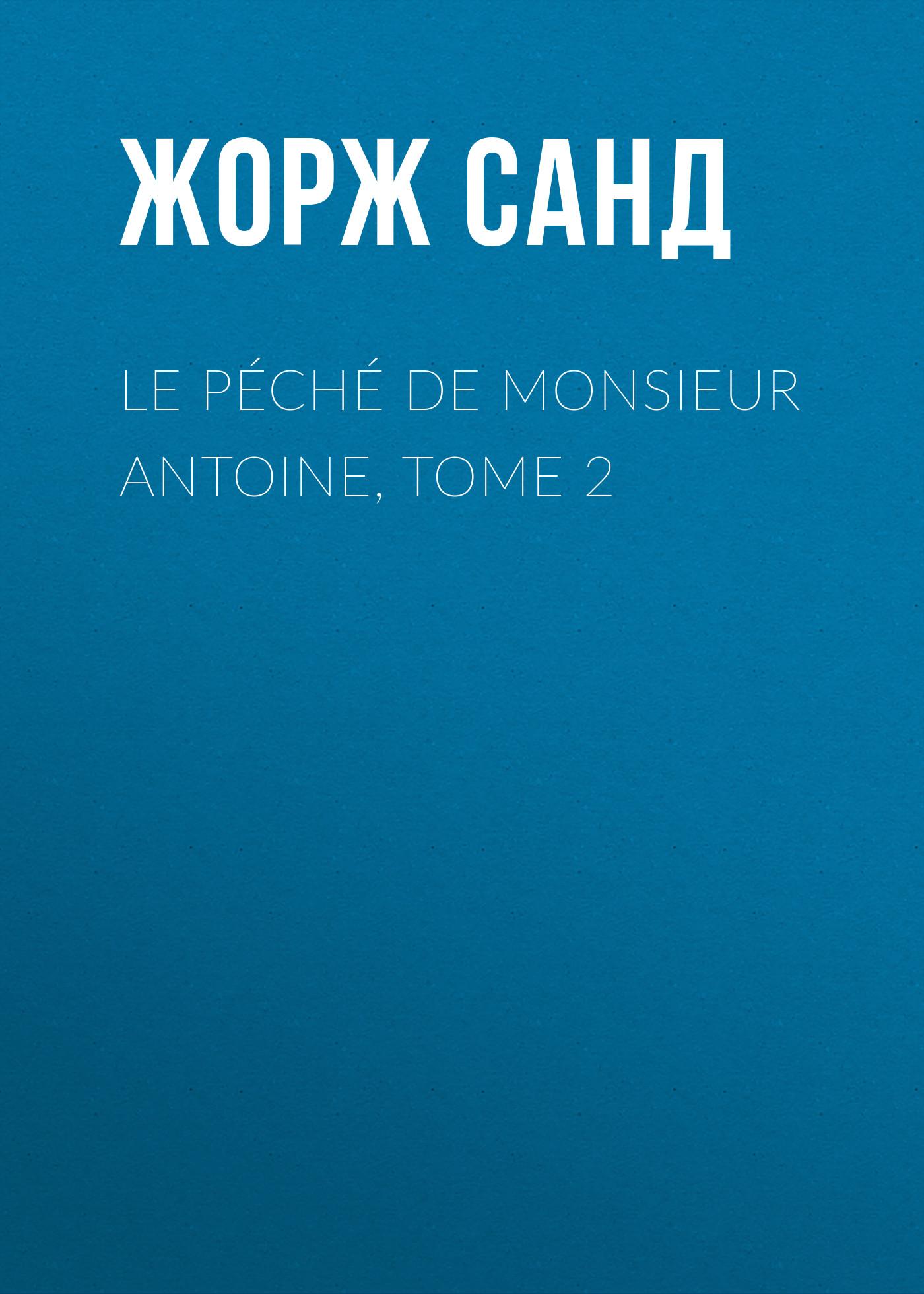 Жорж Санд Le péché de Monsieur Antoine, Tome 2 a v antoine vincent arnault souvenirs d un sexagenaire tome iv