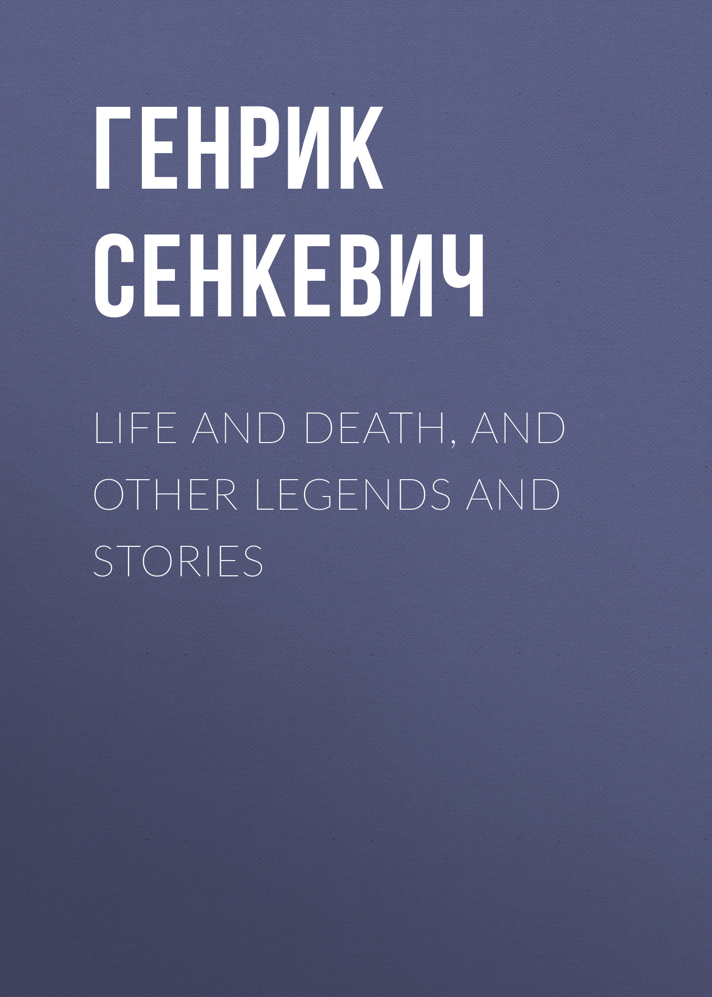 Генрик Сенкевич Life and Death, and Other Legends and Stories rhyming life and death