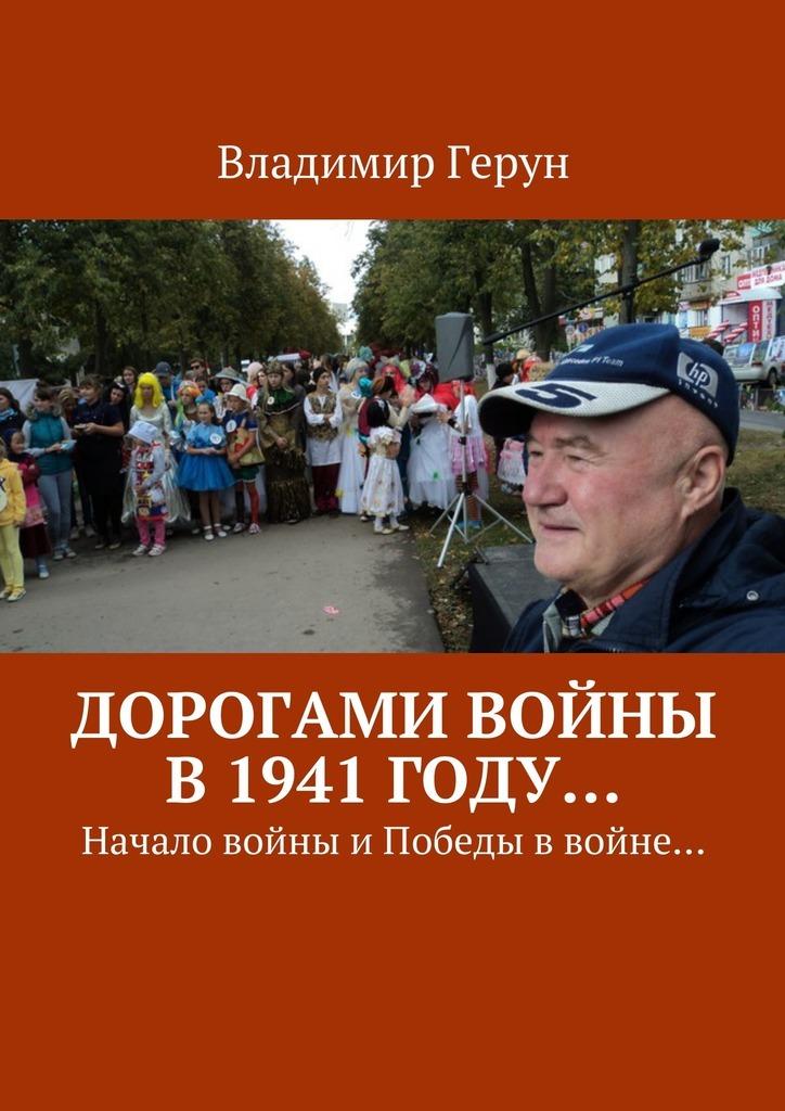 Владимир Герун Дорогами войны в1941году… Начало войны иПобеды ввойне…
