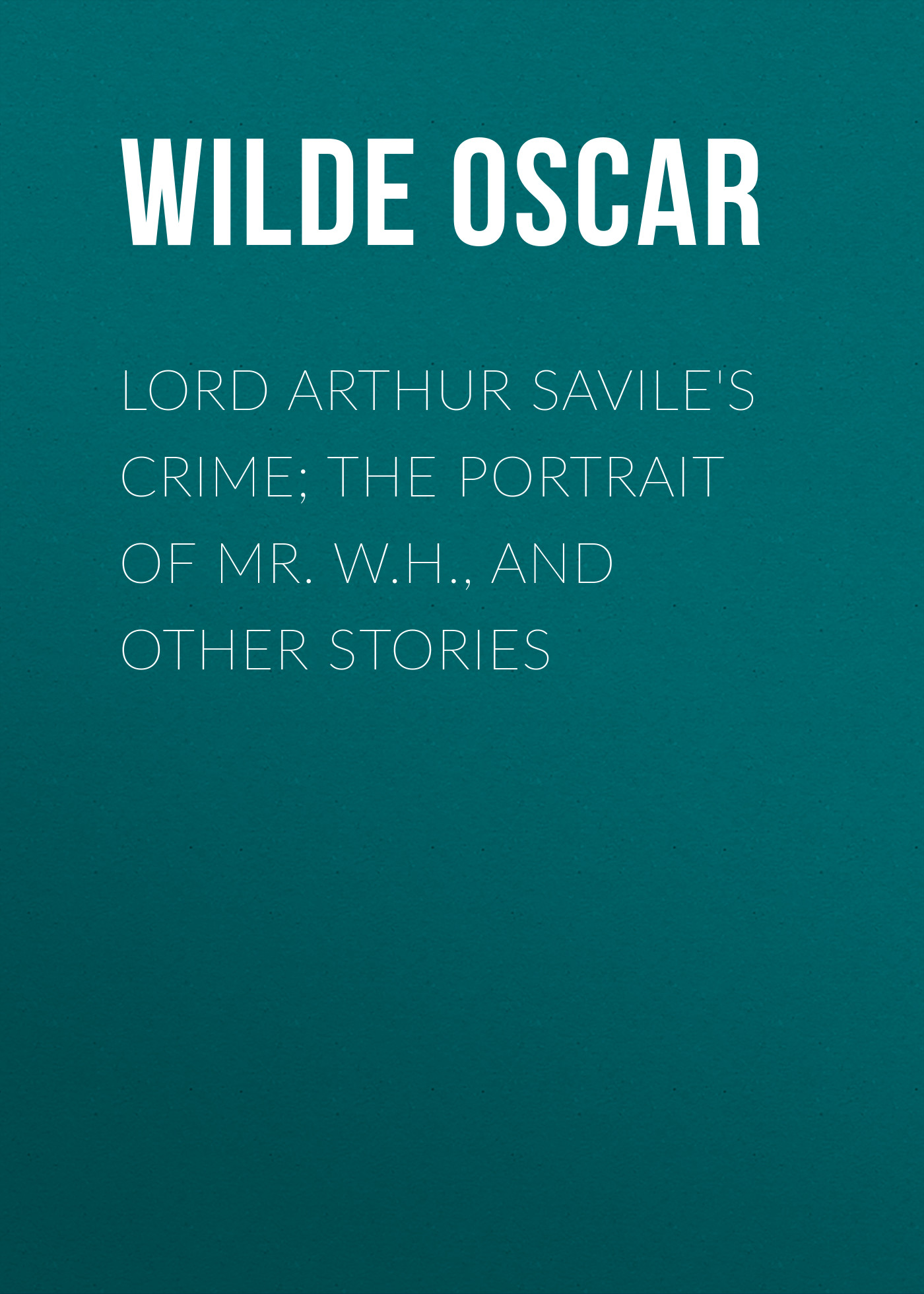 Оскар Уайльд Lord Arthur Savile's Crime; The Portrait of Mr. W.H., and Other Stories oscar wilde lord arthur savile s crime and other stories