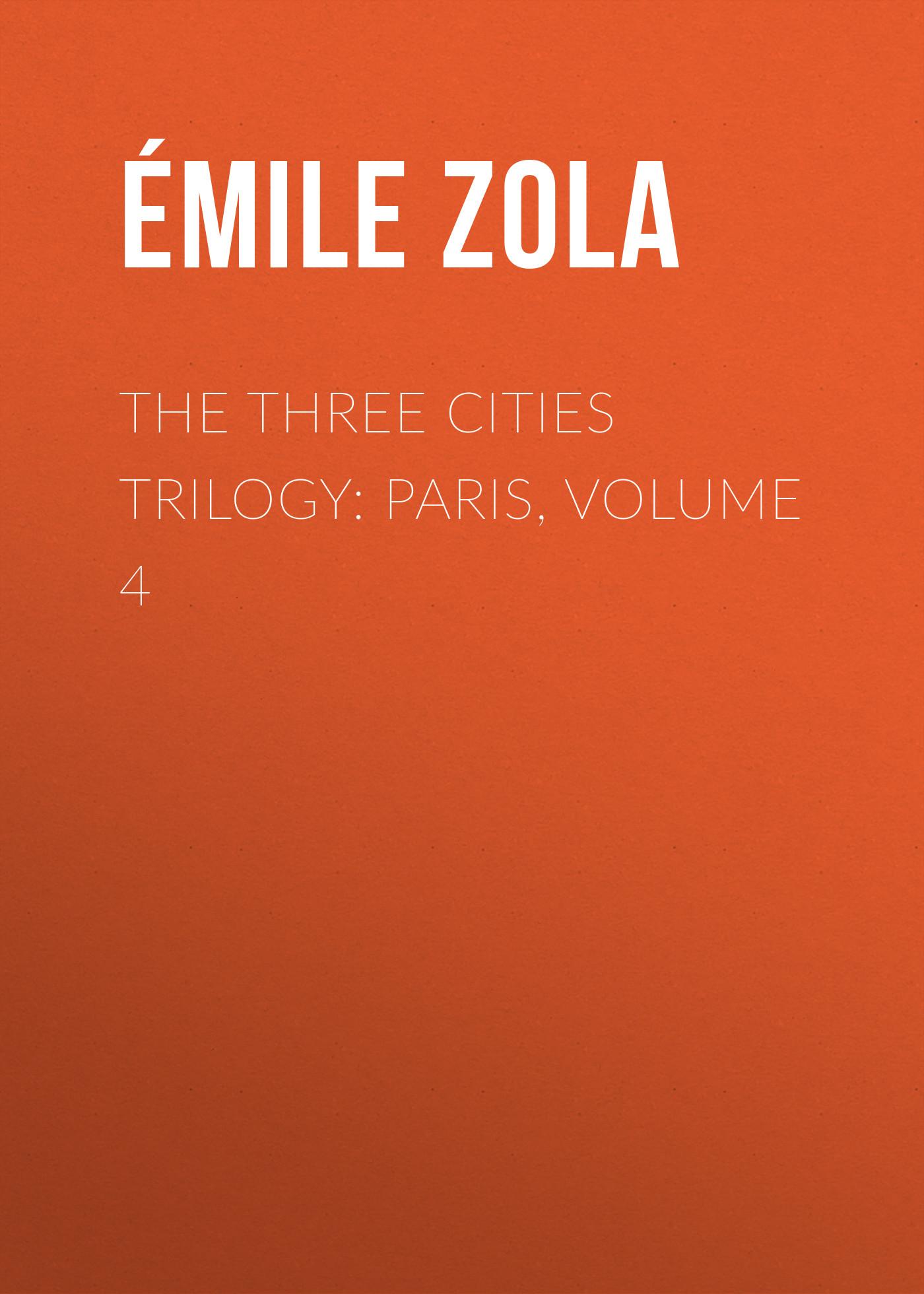Эмиль Золя The Three Cities Trilogy: Paris, Volume 4 эмиль золя the three cities trilogy rome volume 5
