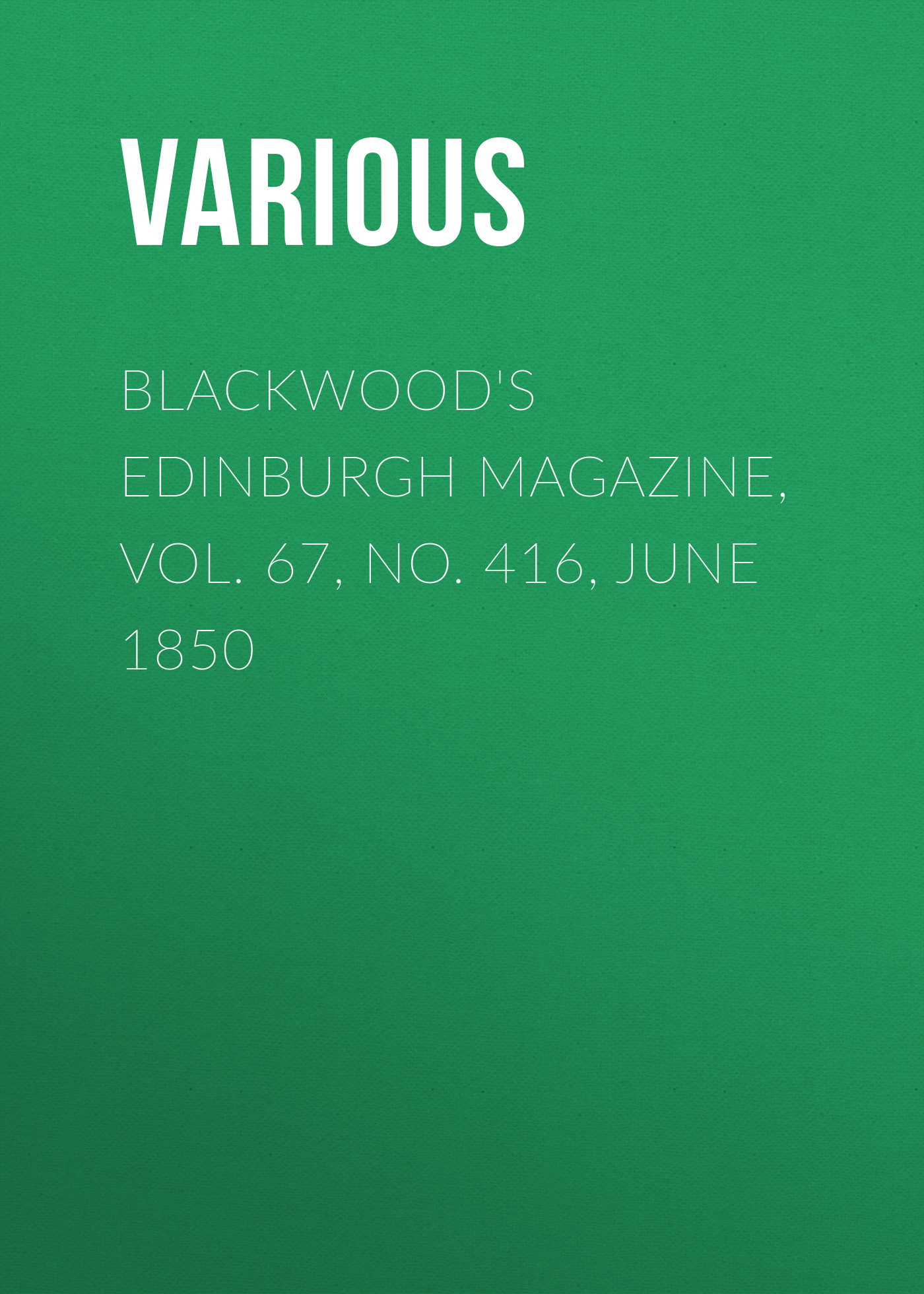Various Blackwood's Edinburgh Magazine, Vol. 67, No. 416, June 1850 various blackwood s edinburgh magazine volume 67 no 411 january 1850