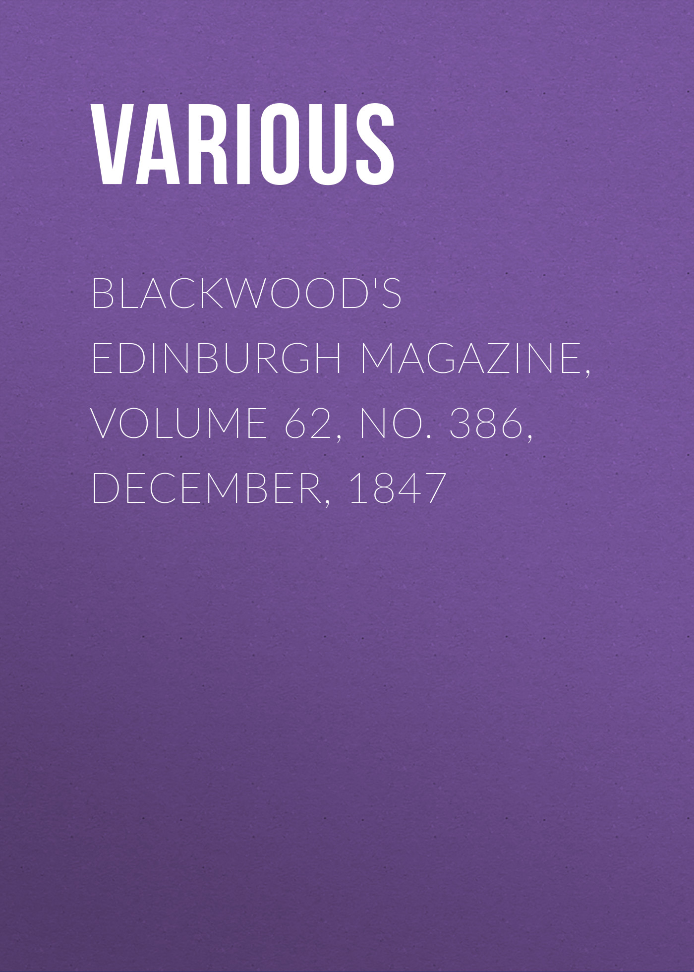 Various Blackwood's Edinburgh Magazine, Volume 62, No. 386, December, 1847 various blackwood s edinburgh magazine volume 67 no 411 january 1850