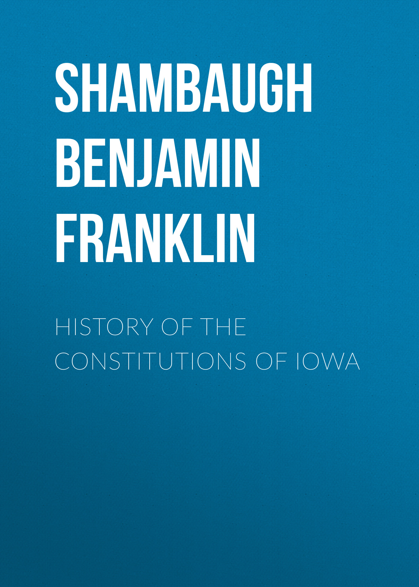 Shambaugh Benjamin Franklin History of the Constitutions of Iowa