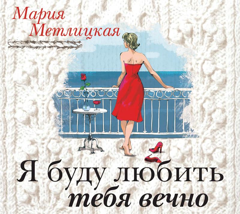 Фото - Мария Метлицкая Я буду любить тебя вечно мария метлицкая я буду любить тебя вечно