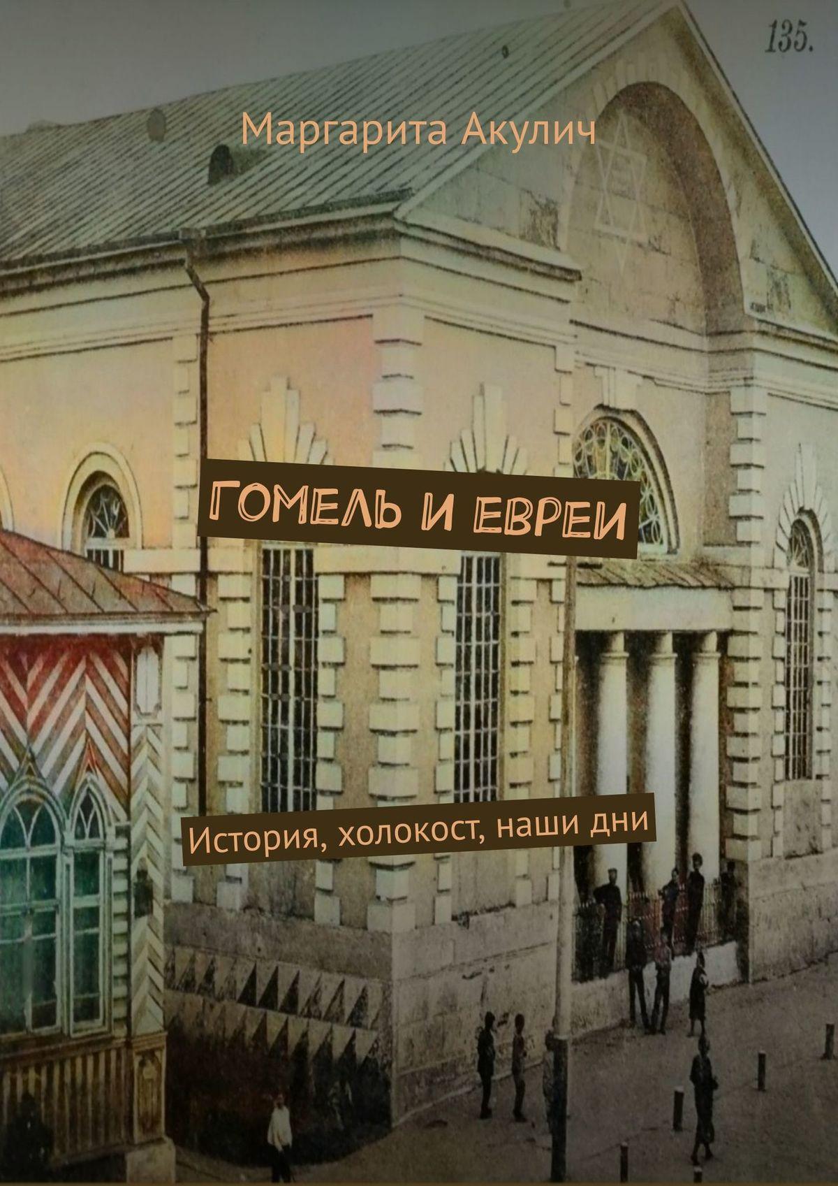 Маргарита Акулич Гомель иевреи. История, холокост, наши дни