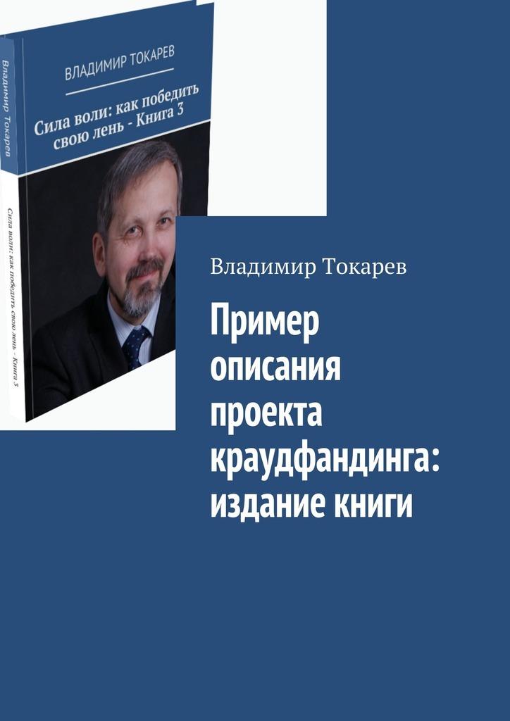 Владимир Токарев Пример описания проекта краудфандинга: издание книги