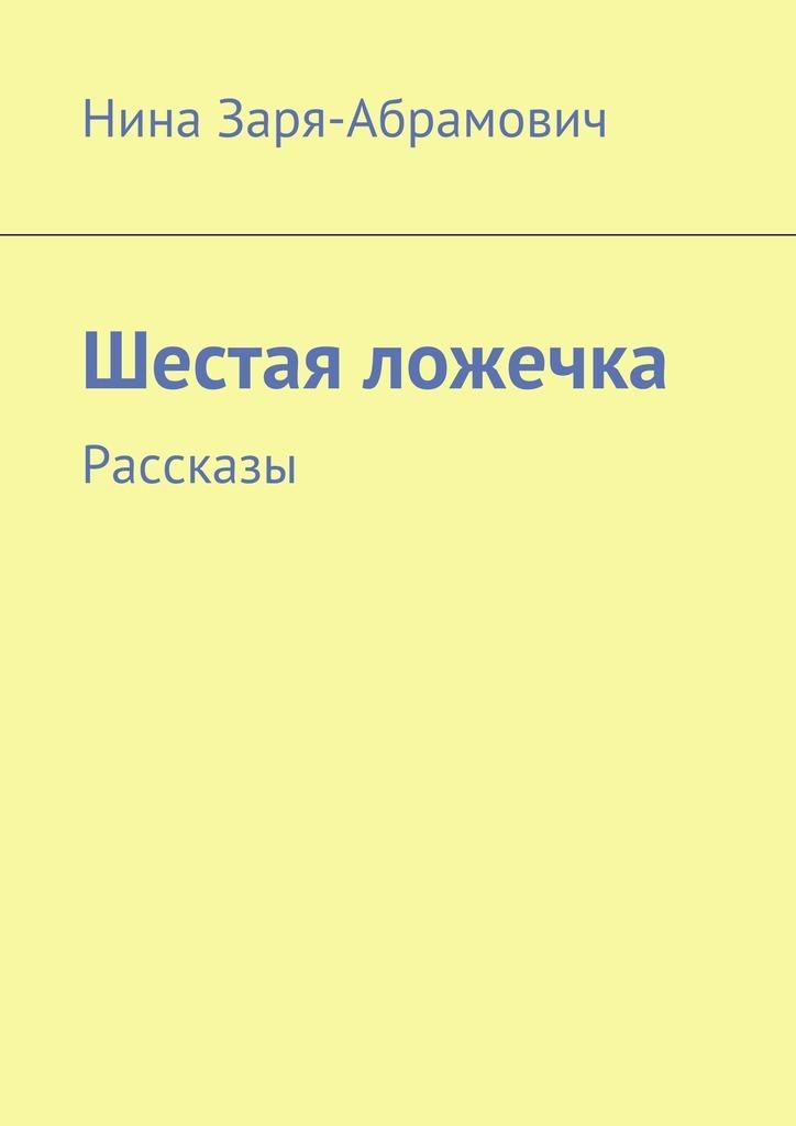 Нина Заря-Абрамович Шестая ложечка. Рассказы абрамович нина михайловна муха ukraine сборник