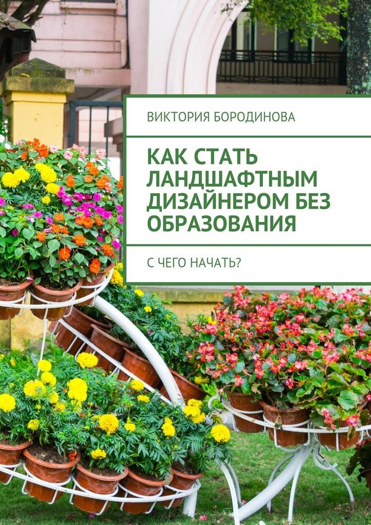 Виктория Александровна Бородинова Как стать ландшафтным дизайнеромбез образования. Счего начать?