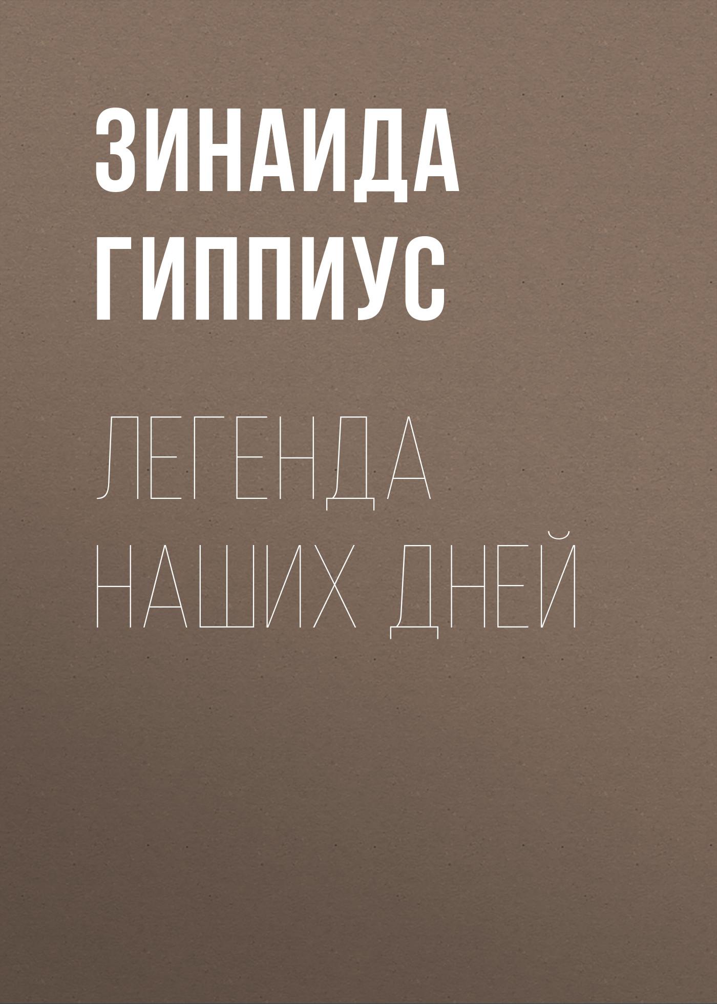 Зинаида Гиппиус Легенда наших дней леонид сергеев счастливые и несчастные романтические и неромантические истории