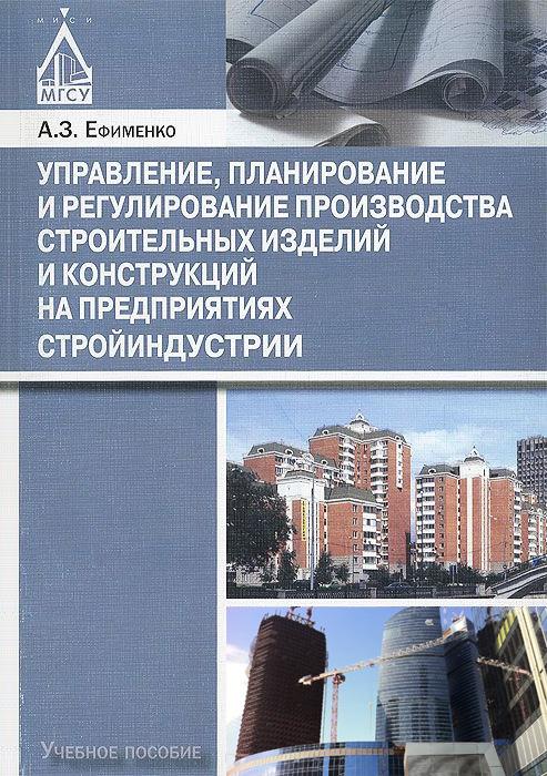 А. З. Ефименко Управление, планирование и регулирование производства строительных изделий и конструкций на предприятиях стройиндустрии
