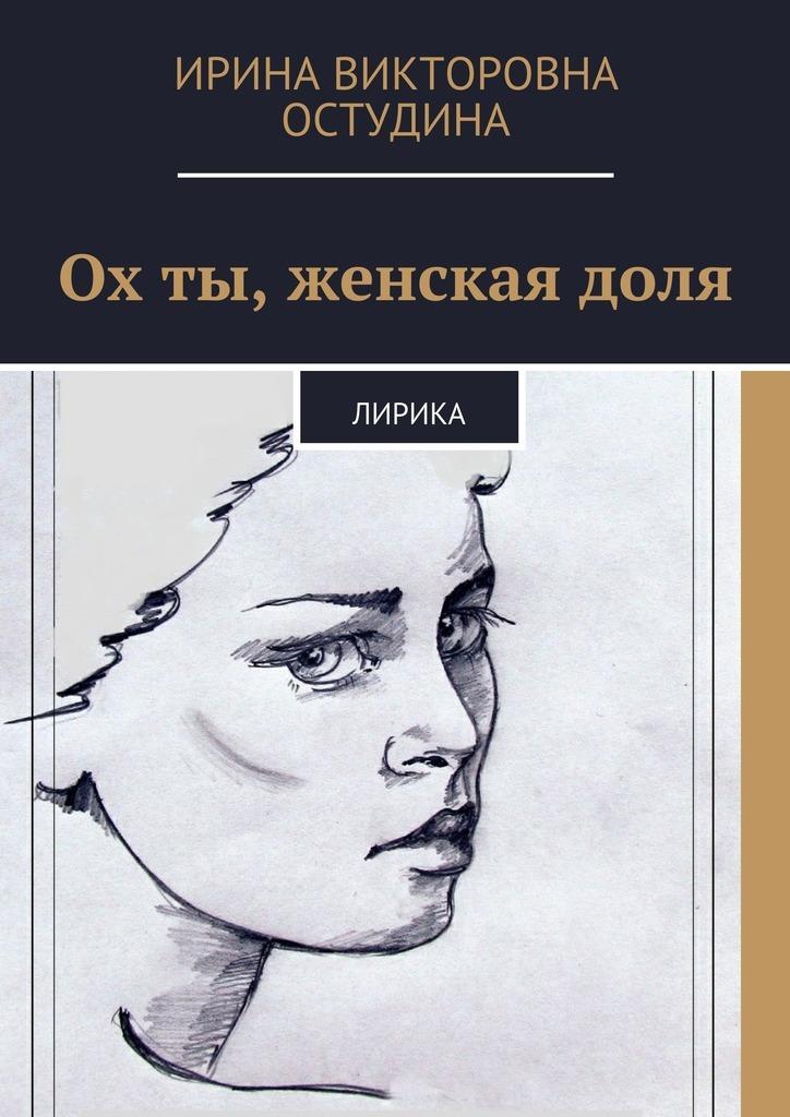 Ирина Викторовна Остудина Ох ты, женская доля. Лирика