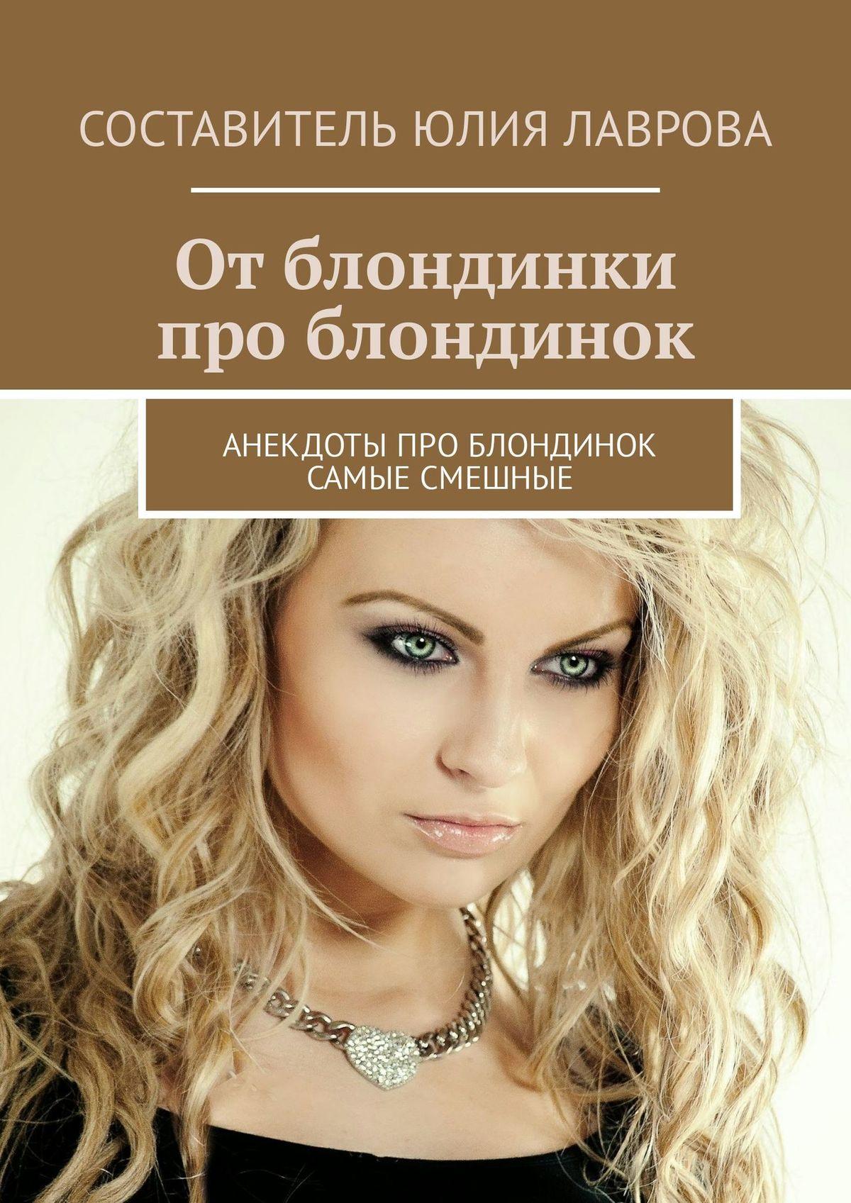 Юлия Лаврова От блондинки проблондинок. Анекдоты про блондинок самые смешные сборник анекдоты про россию