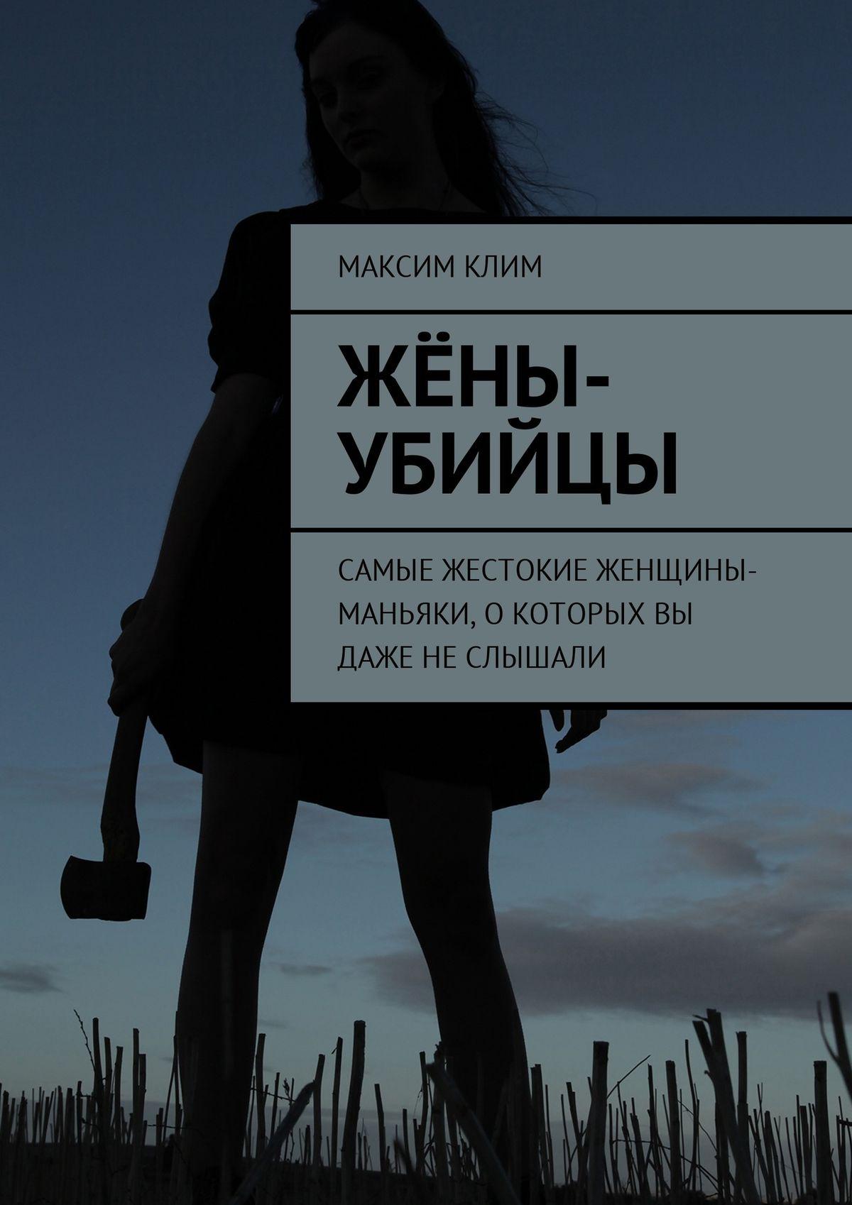 Максим Клим Жёны-убийцы. Самые жестокие женщины-маньяки,о которых вы даже неслышали максим клим русские маньяки 21 века редкие имена иподробные события