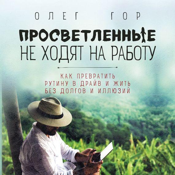 Олег Гор Просветленные не ходят на работу александр ходус книга перевоплощений кем вы были в прошлой жизни