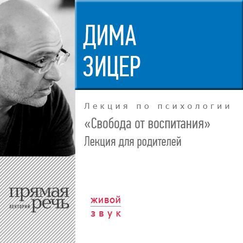 Дима Зицер Лекция «Свобода от воспитания»