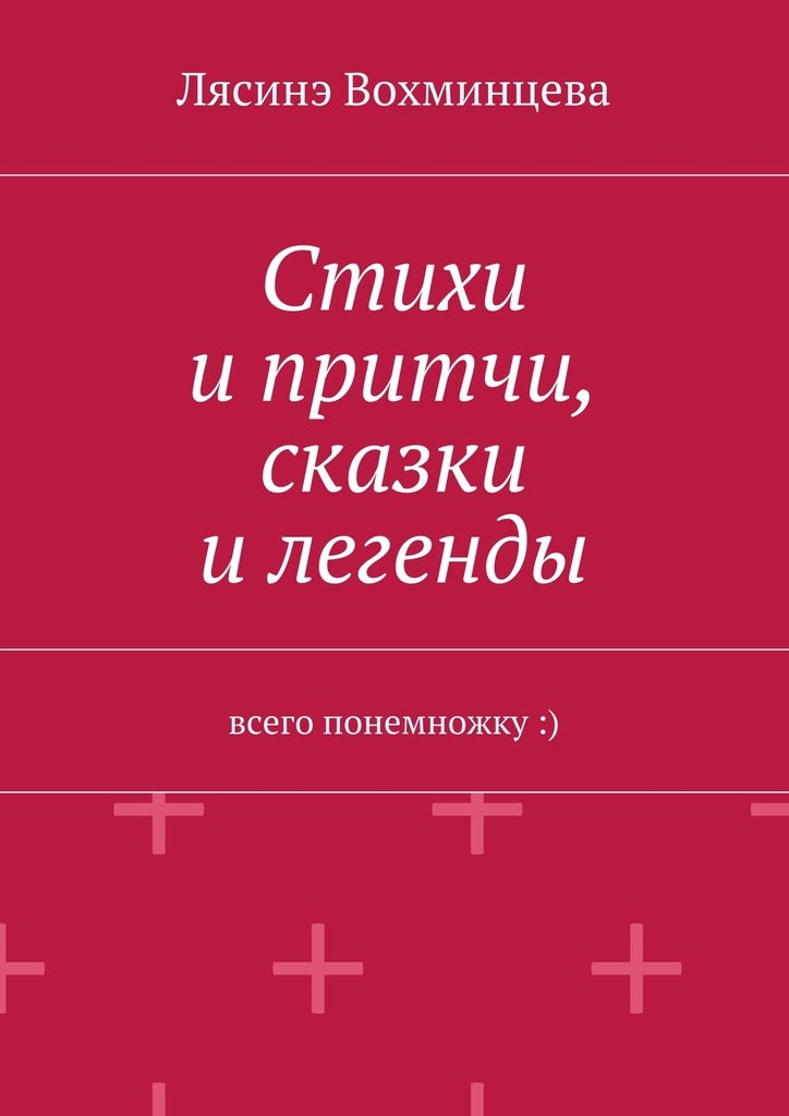 Лясинэ Александровна Вохминцева Стихи ипритчи, сказки илегенды. Всего понемножку :) цена