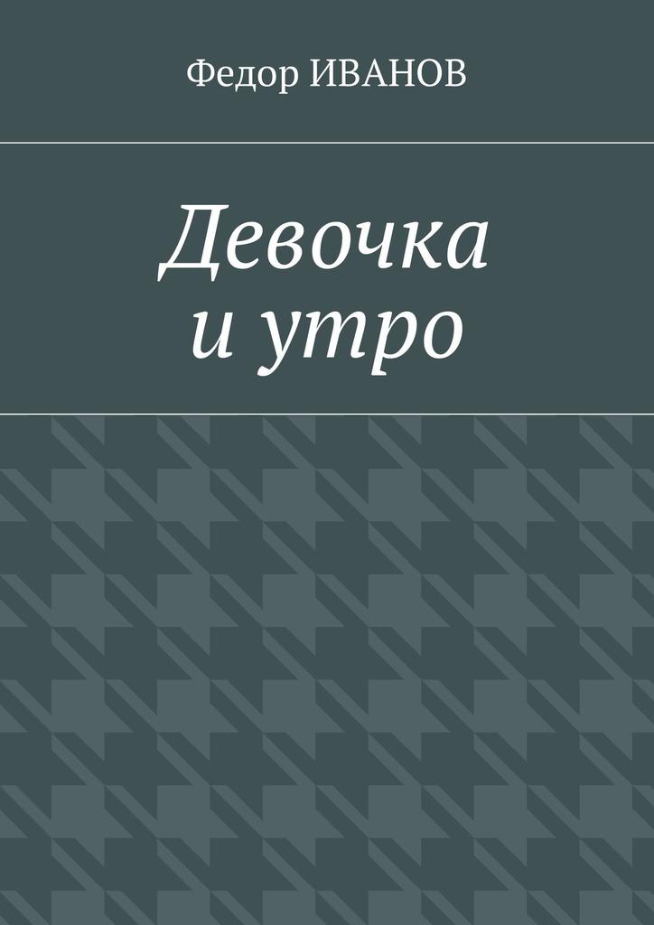 Федор Иванов Девочка и утро федор иванов тесто