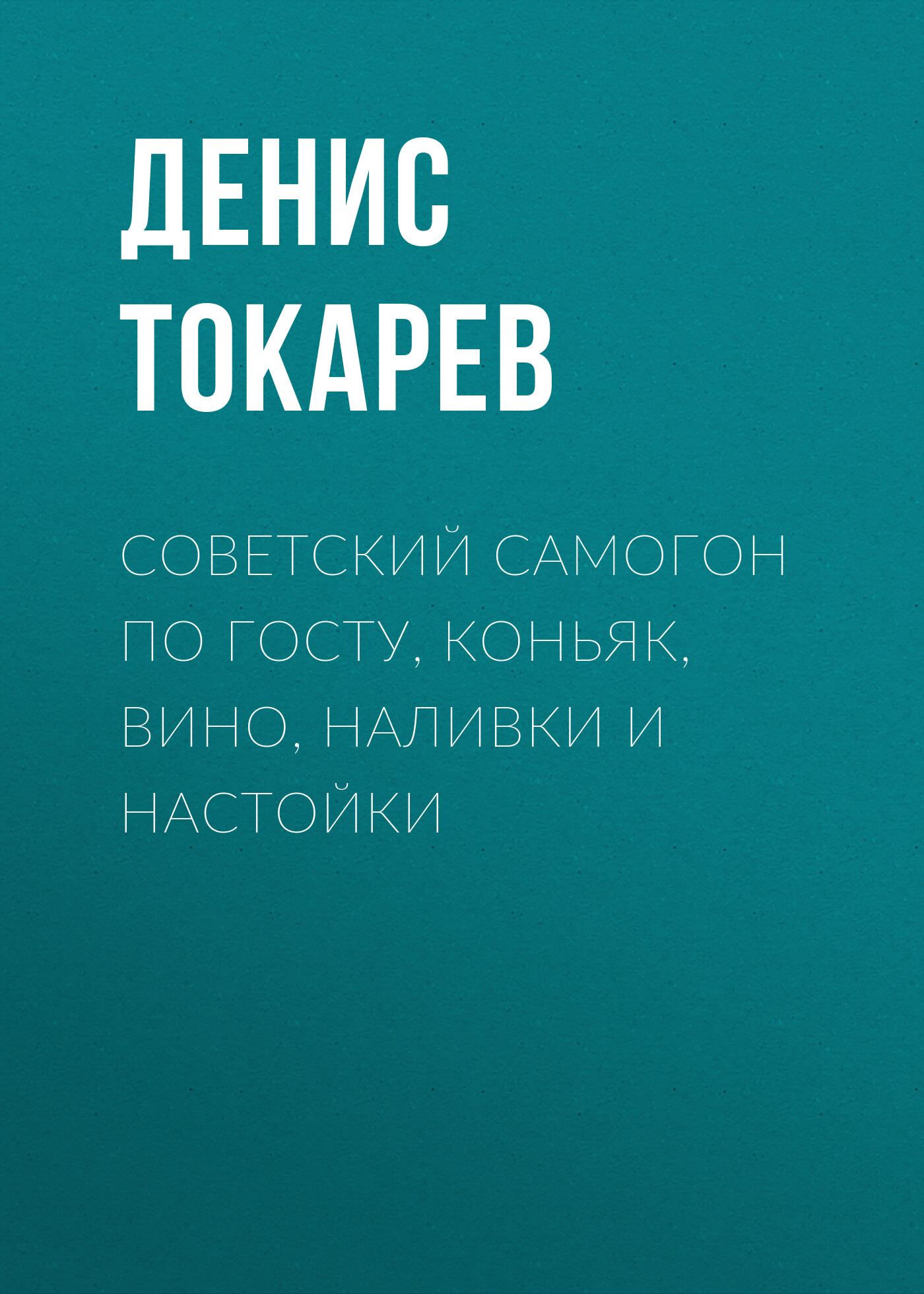 цена на Денис Токарев Советский самогон по ГОСТу, коньяк, вино, наливки и настойки
