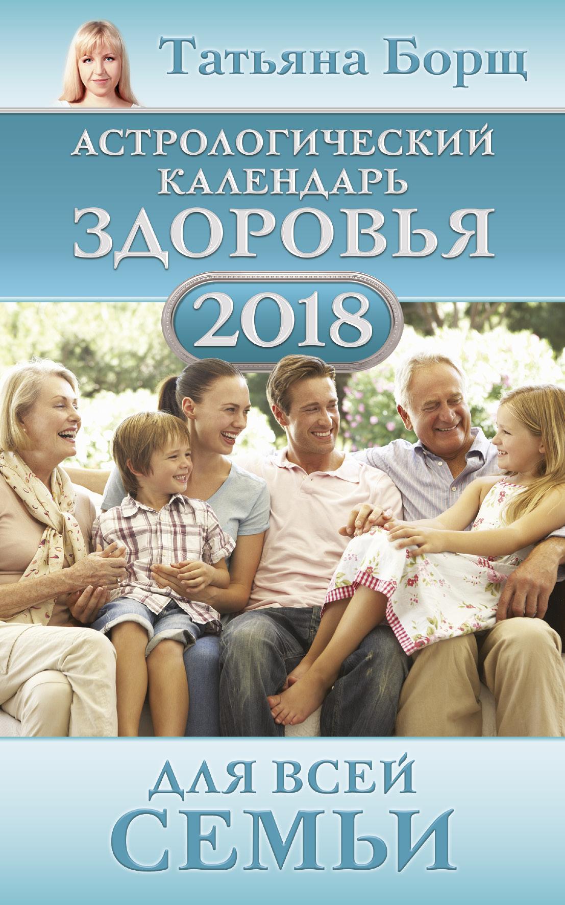 Татьяна Борщ Астрологический календарь здоровья для всей семьи на 2018 год татьяна борщ астрологический календарь здоровья для всей семьи на 2017 год