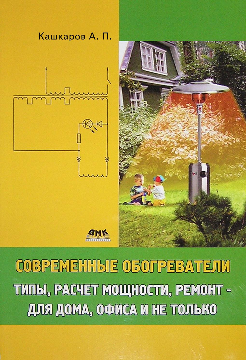 Андрей Кашкаров Современные обогреватели. Типы, расчет мощности, ремонт – для дома, офиса и не только
