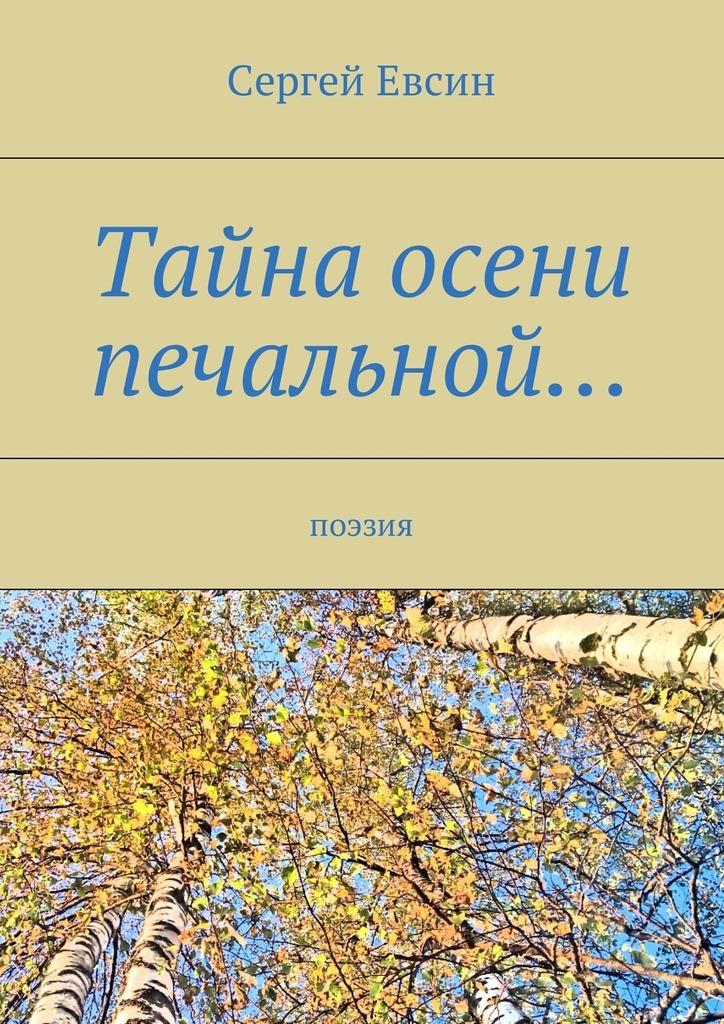 Сергей Валентинович Евсин Тайна осени печальной… Поэзия владимир кевхишвили тайны тайн эзотерическая поэзия