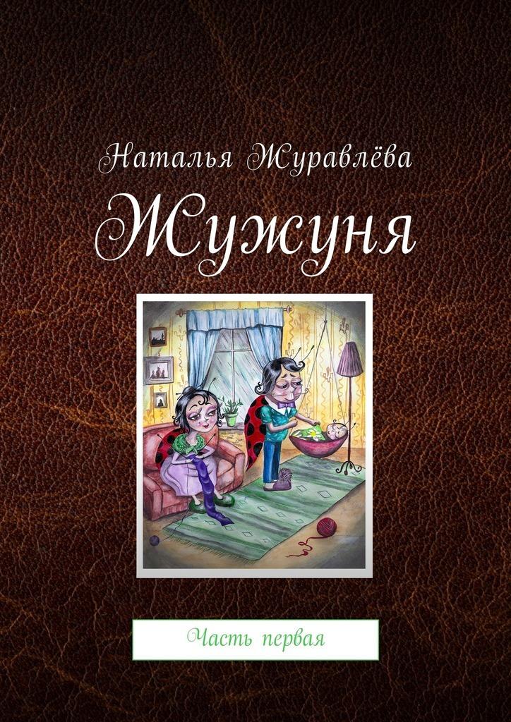 Наталья Анатольевна Журавлёва Жужуня. Часть первая