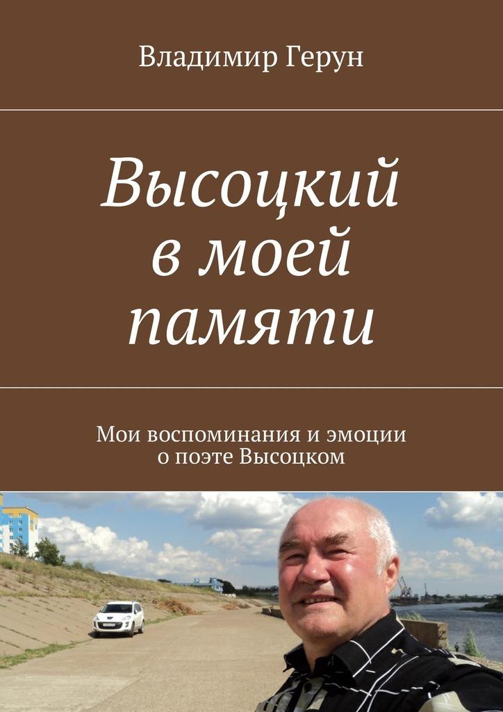 Владимир Герун Высоцкий вмоей памяти. Мои воспоминания иэмоции опоэтеВысоцком