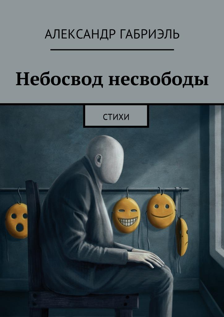 Александр Габриэль Небосвод несвободы. Стихи