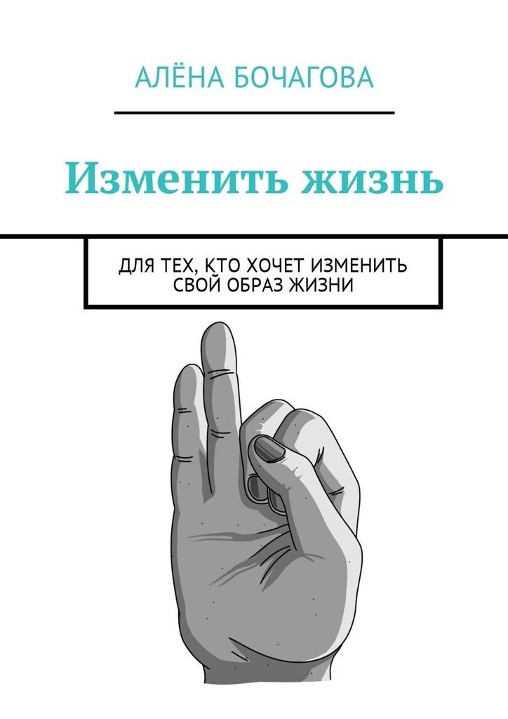 Алёна Константиновна Бочагова Изменить жизнь. Для тех, кто хочет изменить свой образ жизни лубнин д м добрая книга для будущей мамы позитивное руководство для тех кто хочет ребенка