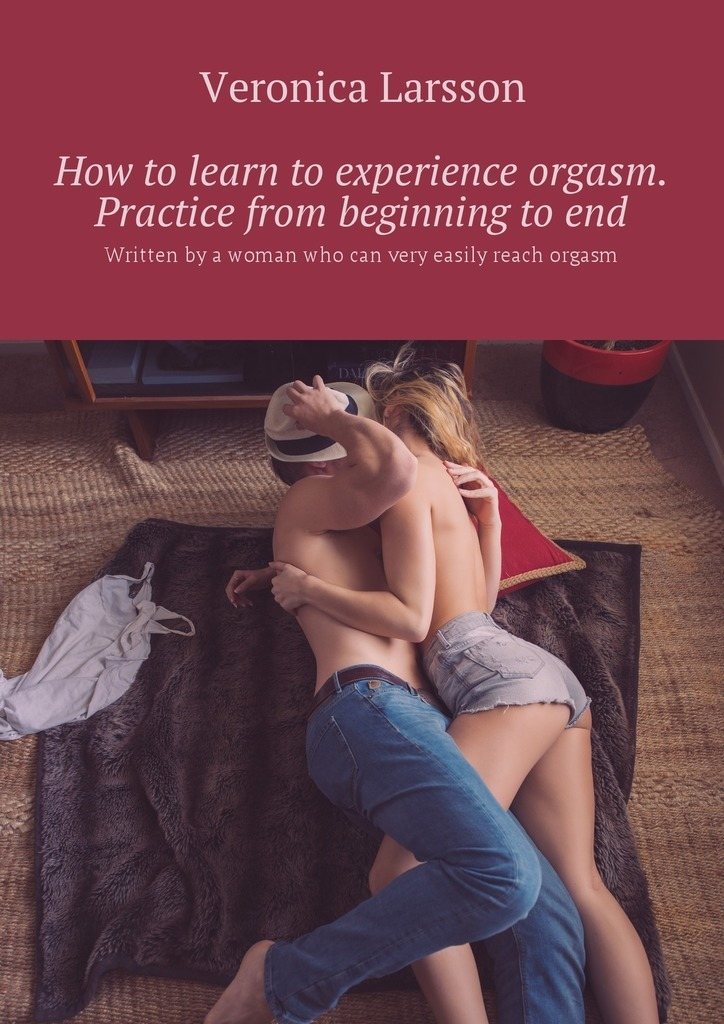 Вероника Ларссон How to learn to experience orgasm. Practice from beginning to end. Written by a woman who can very easily reach orgasm