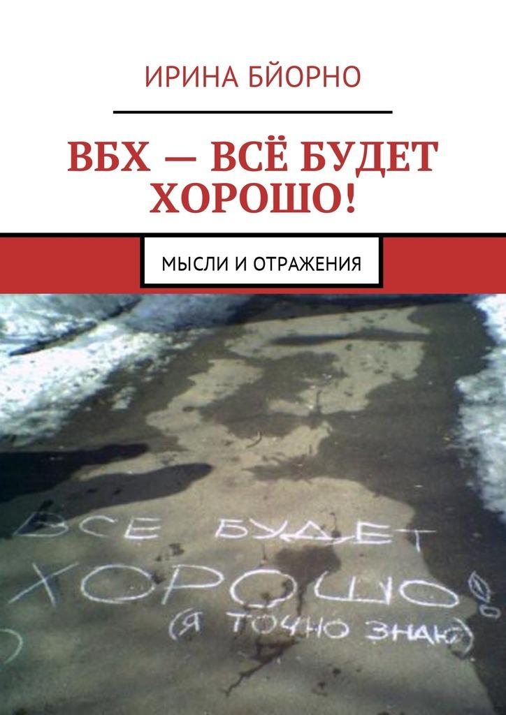 Ирина Бйорно ВБХ– всё будет хорошо! Мысли иотражения