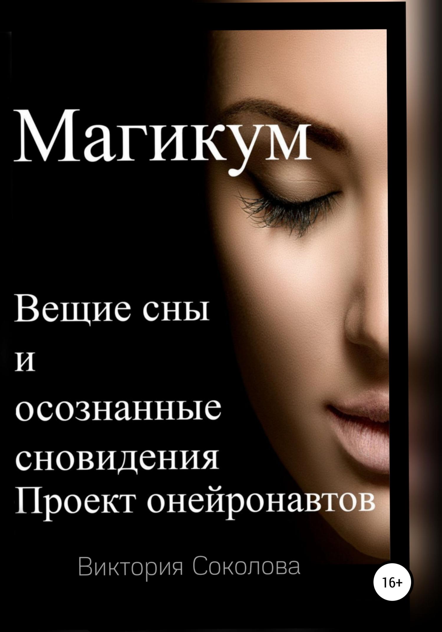 Виктория Соколова Магикум. Вещие сны и осознанные сновидения. Теория и практика алексанова м вещий сон по заказу практика осознанных видений